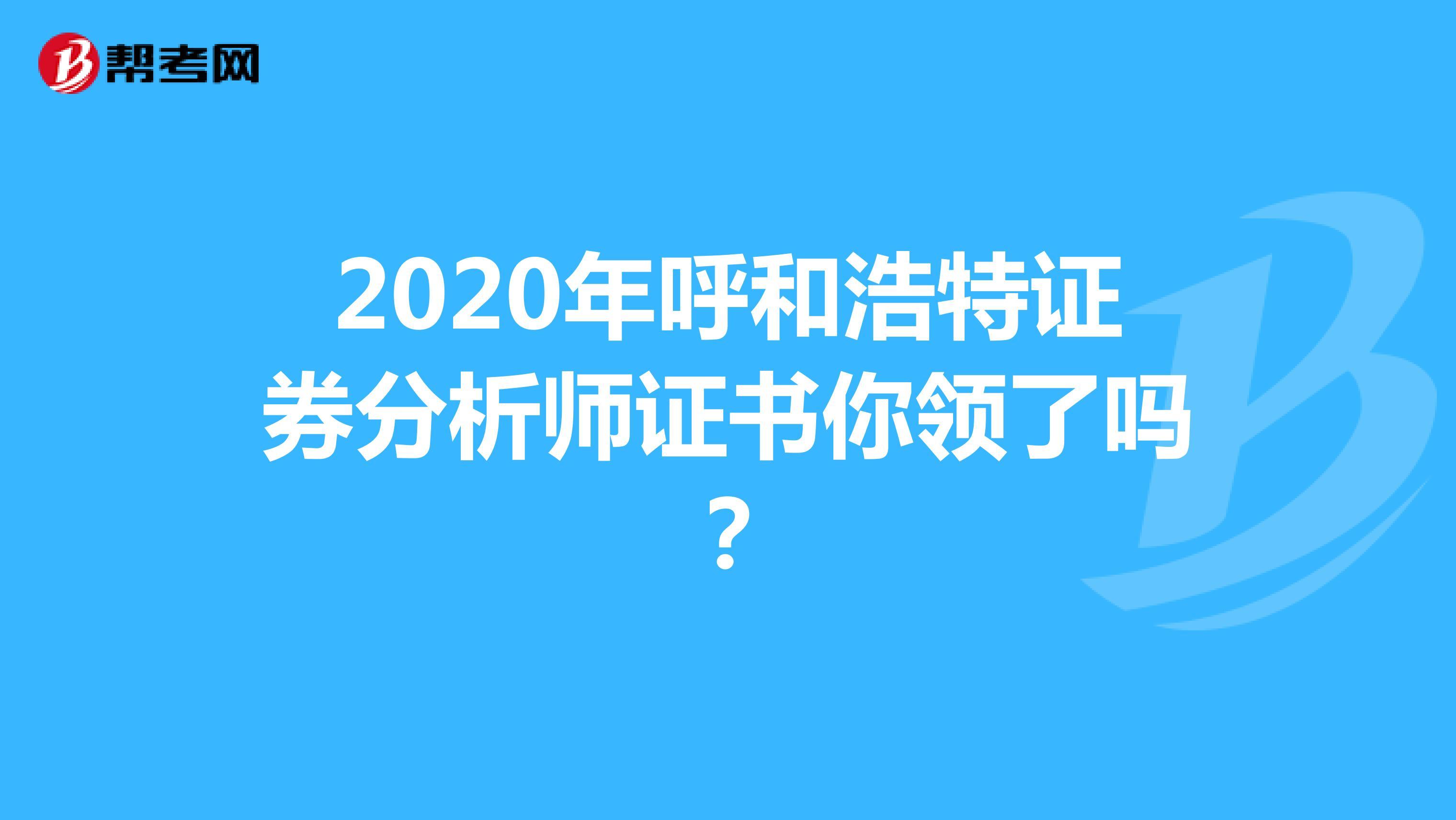 2020年呼和浩特证券分析师证书你领了吗?