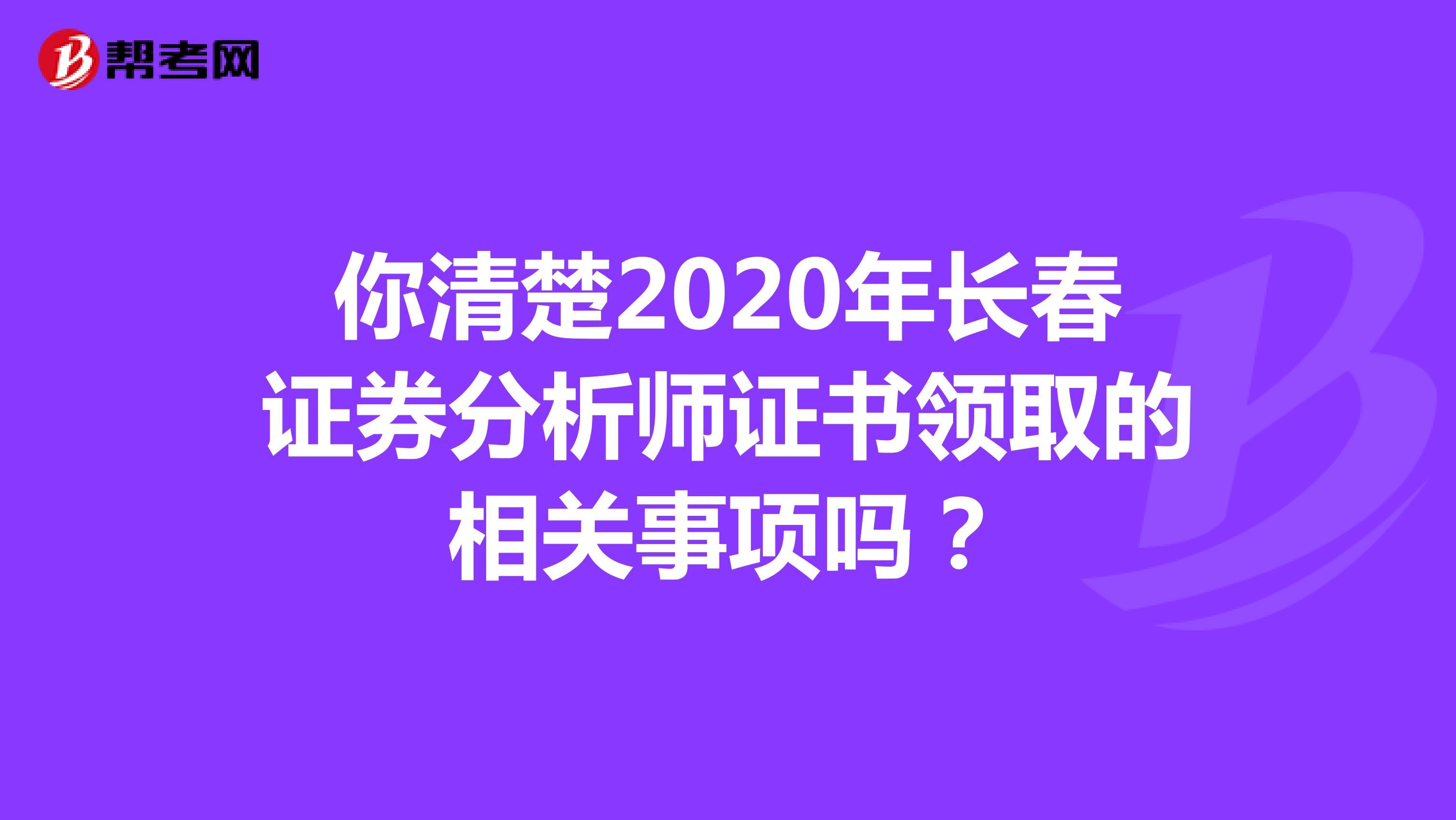 你清楚2020年长春证券分析师证书领取的相关事项吗?