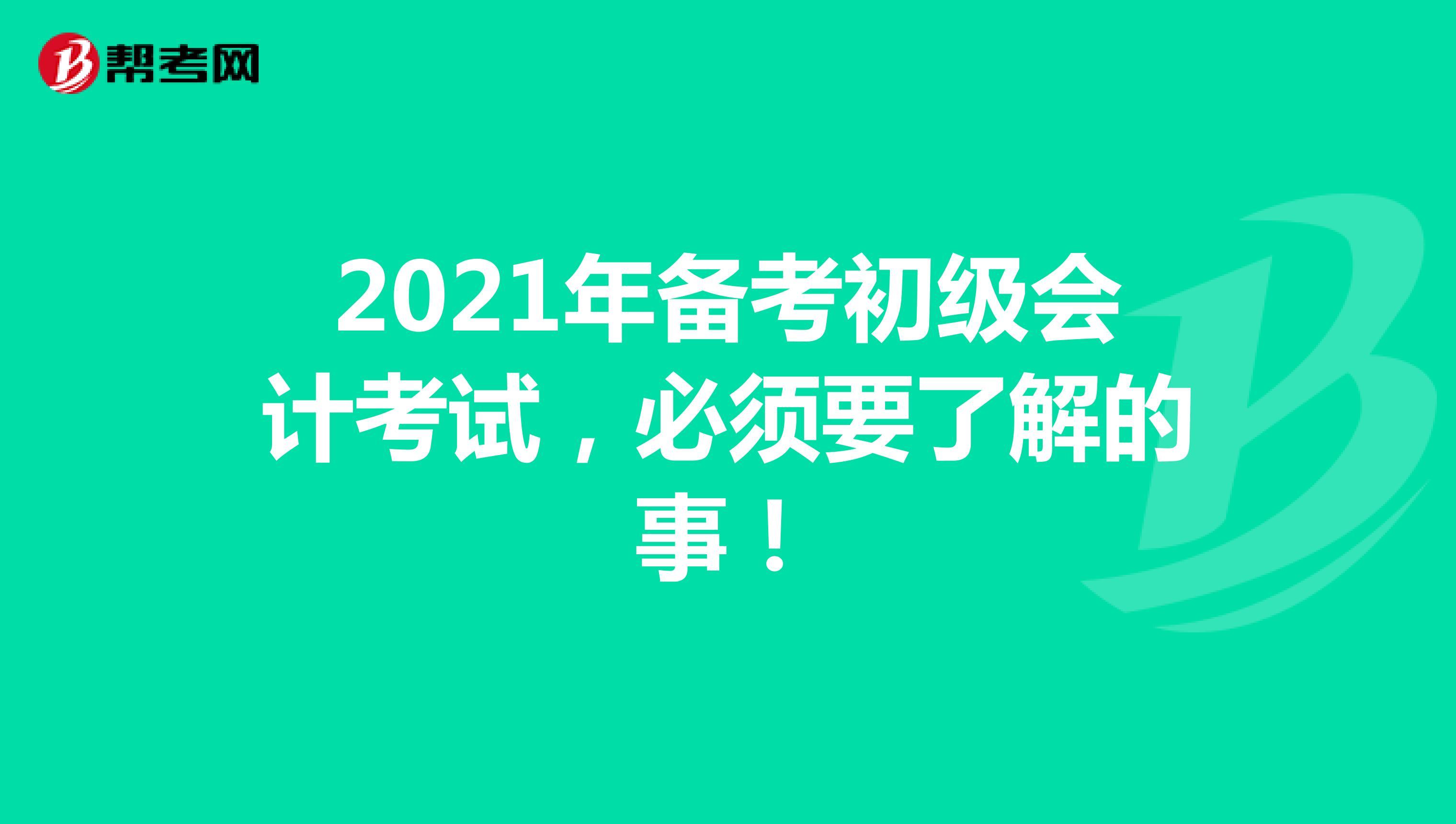 2021年备考初级会计考试,必须要了解的事!