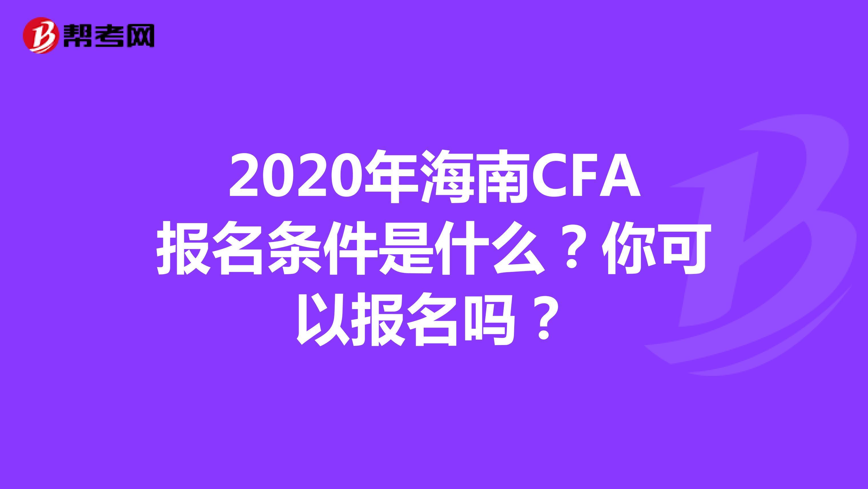 2020年海南CFA报名条件是什么?你可以报名吗?