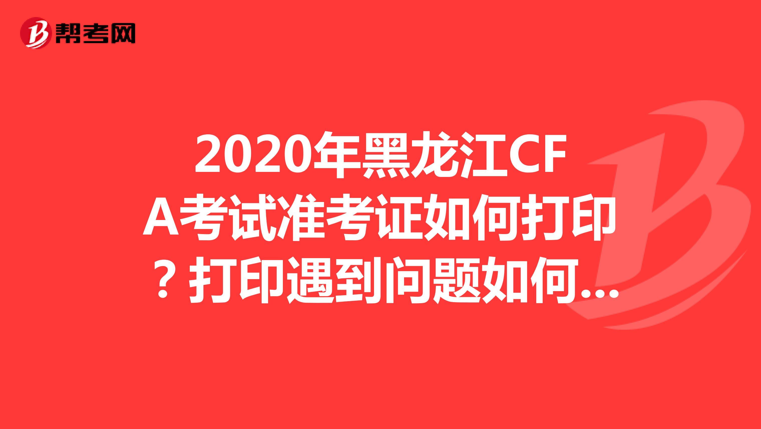 2020年黑龙江CFA考试准考证如何打印?打印遇到问题如何处理?