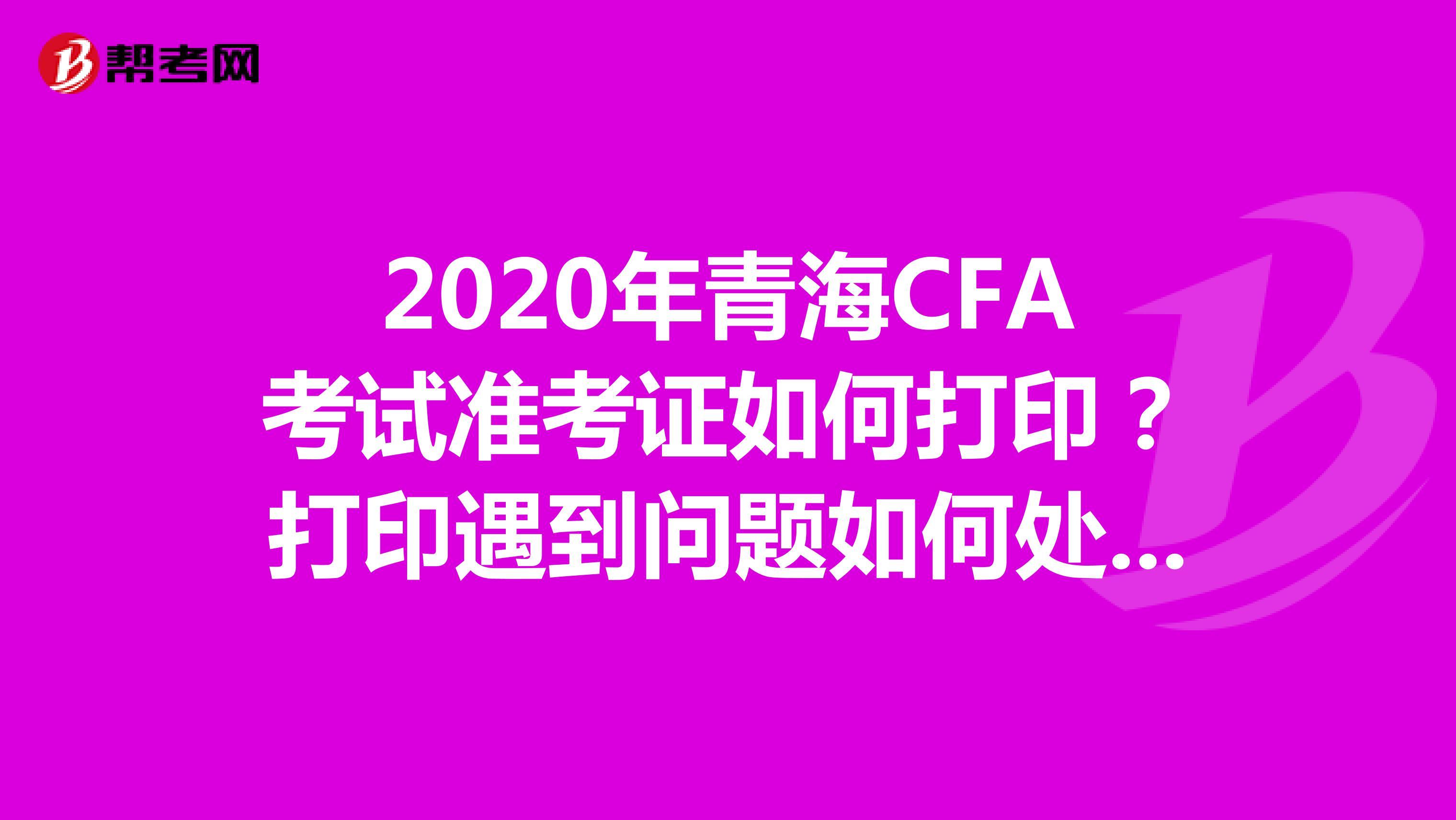 2020年青海CFA考试准考证如何打印?打印遇到问题如何处理?