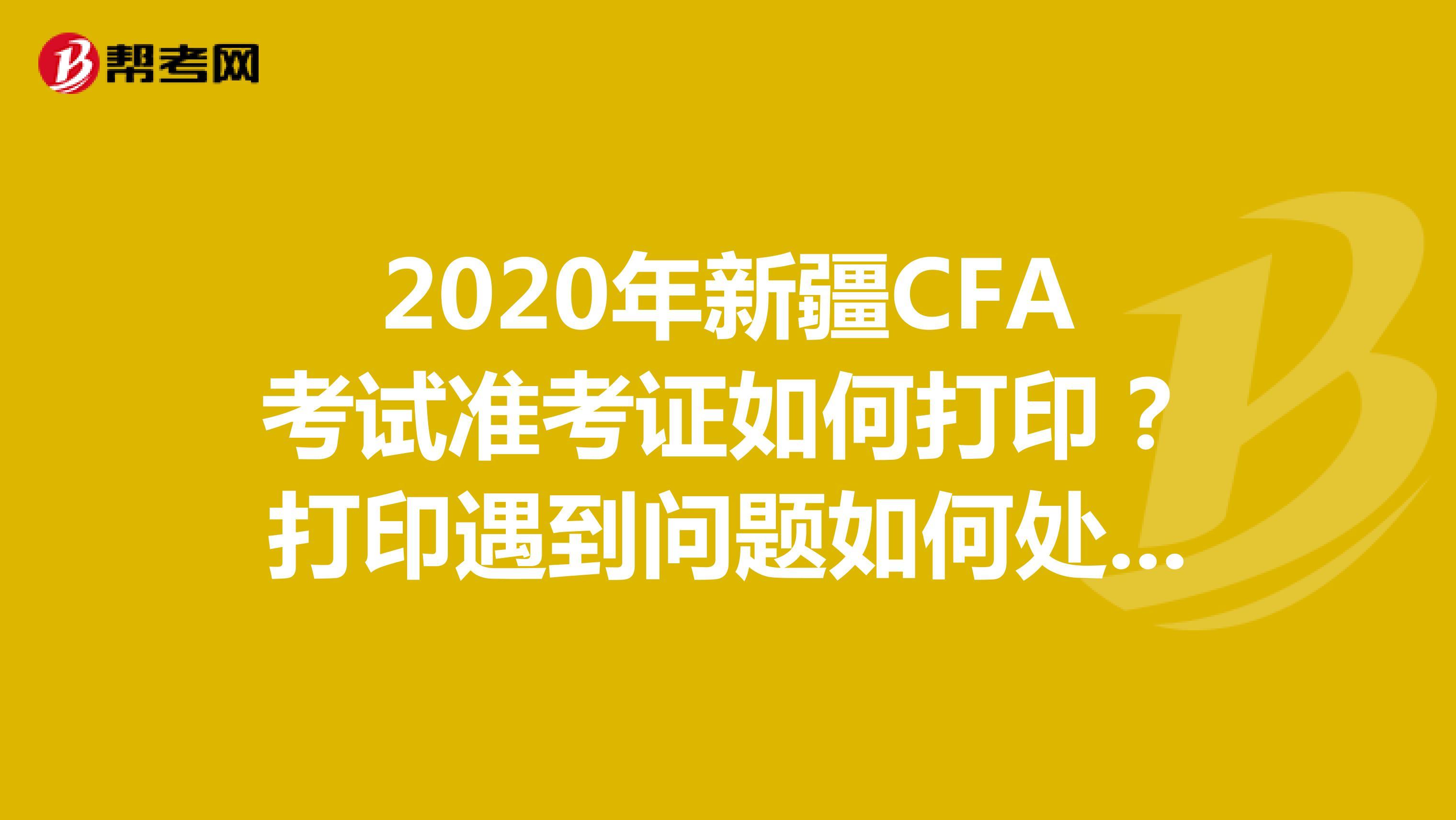 2020年新疆CFA考试准考证如何打印?打印遇到问题如何处理?