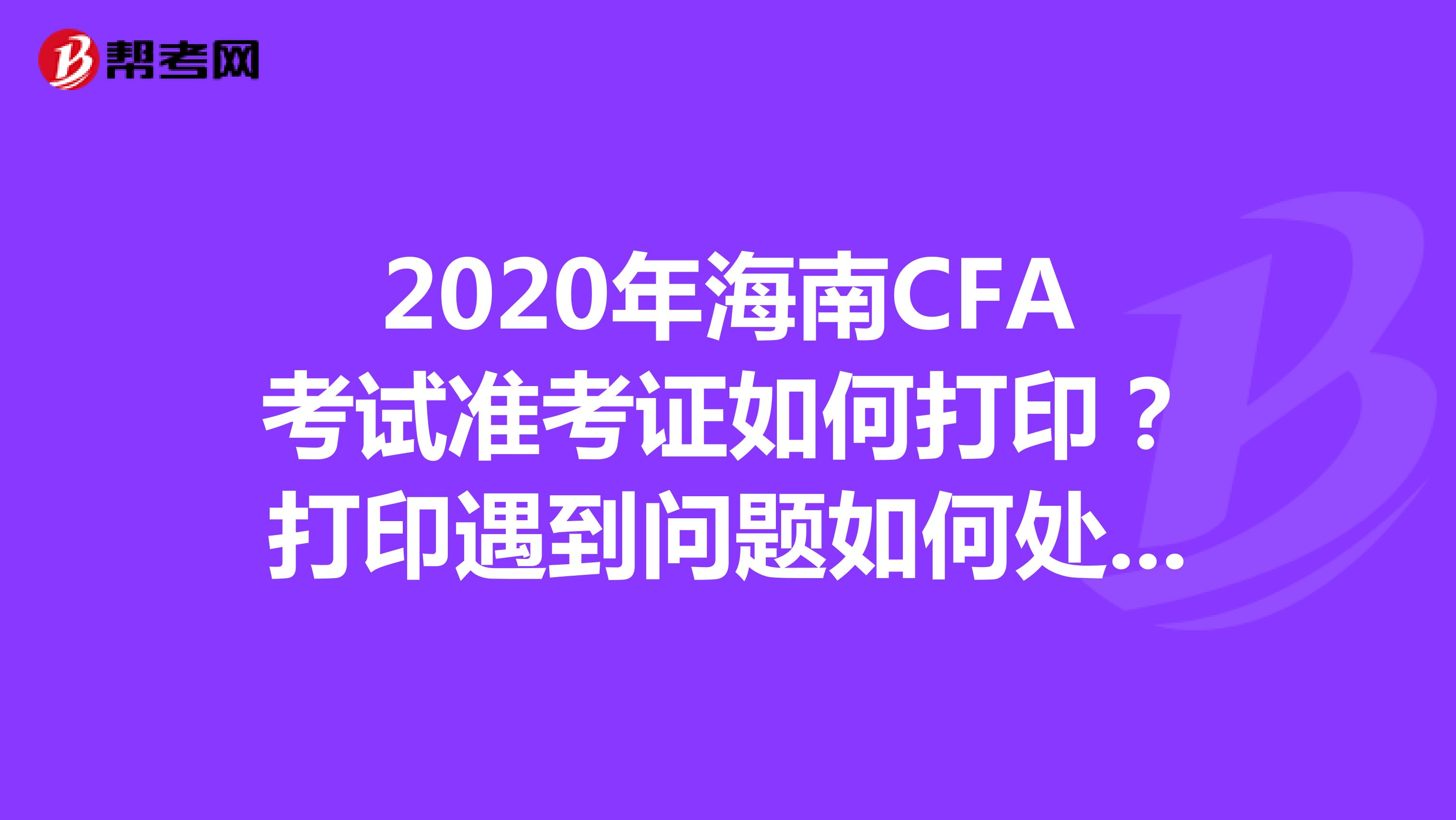 2020年海南CFA考试准考证如何打印?打印遇到问题如何处理?