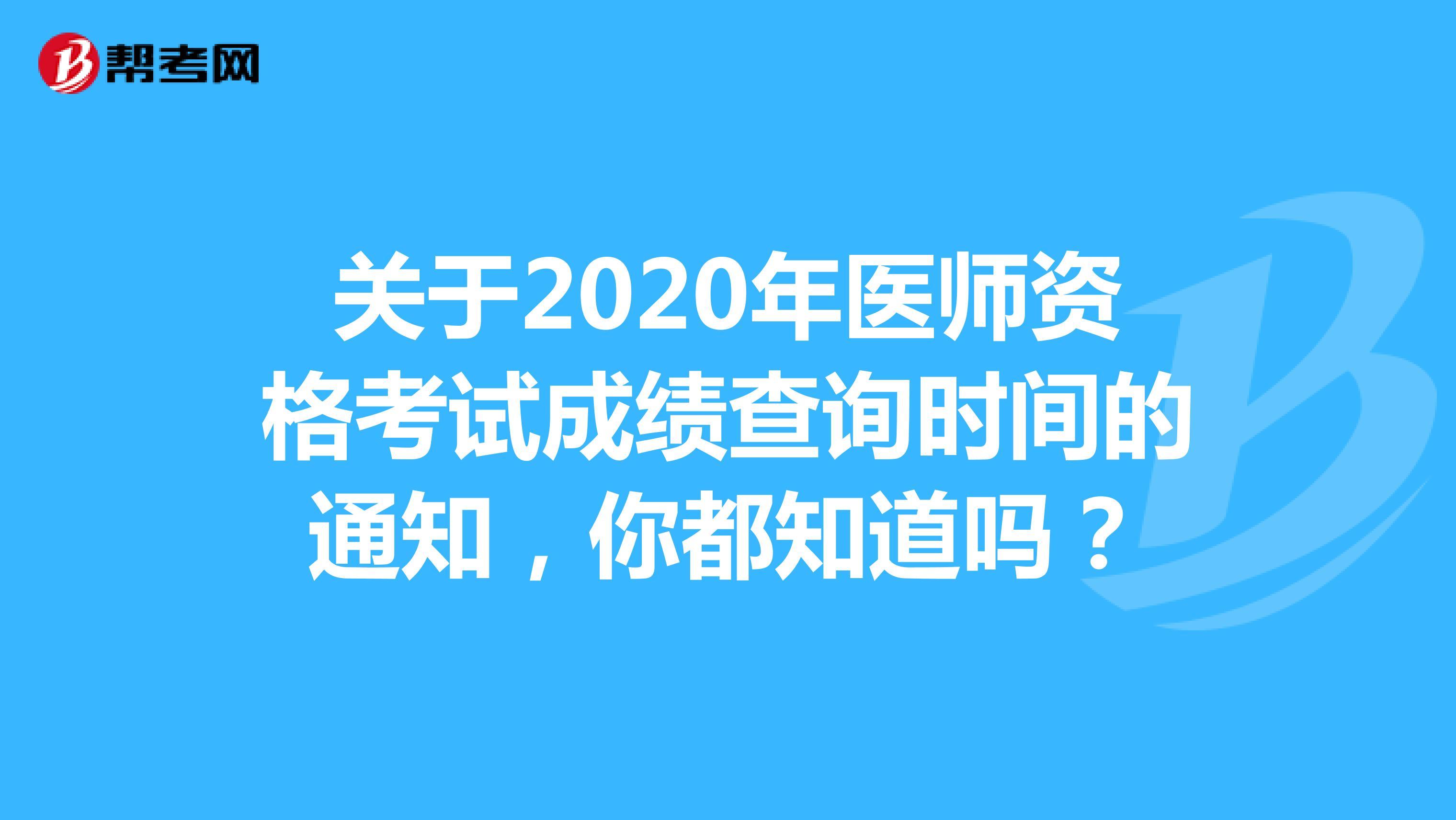 關于2020年醫師資格考試成績查詢時間的通知,你都知道嗎?