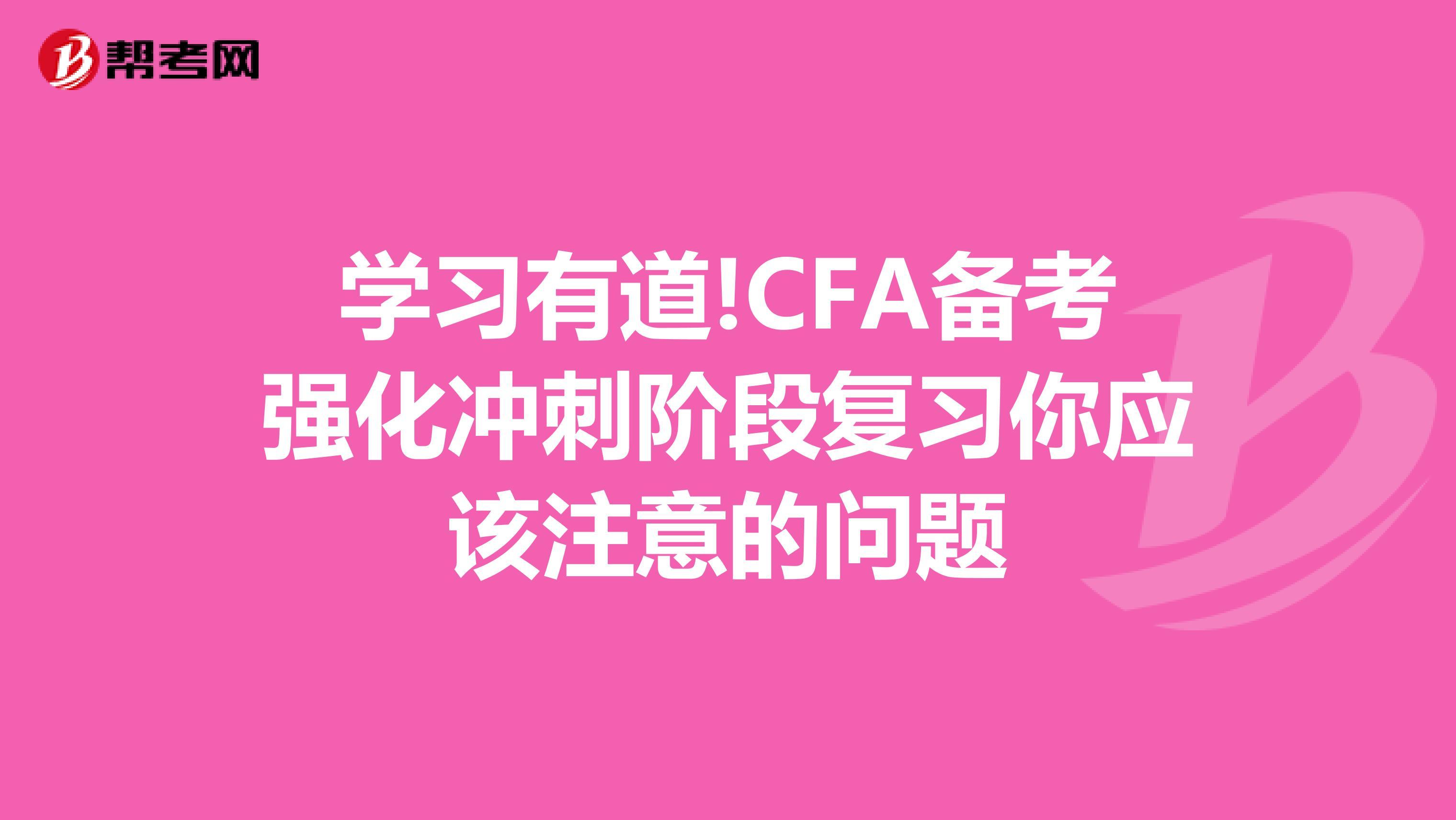 学习有道!CFA备考强化冲刺阶段复习你应该注意的问题