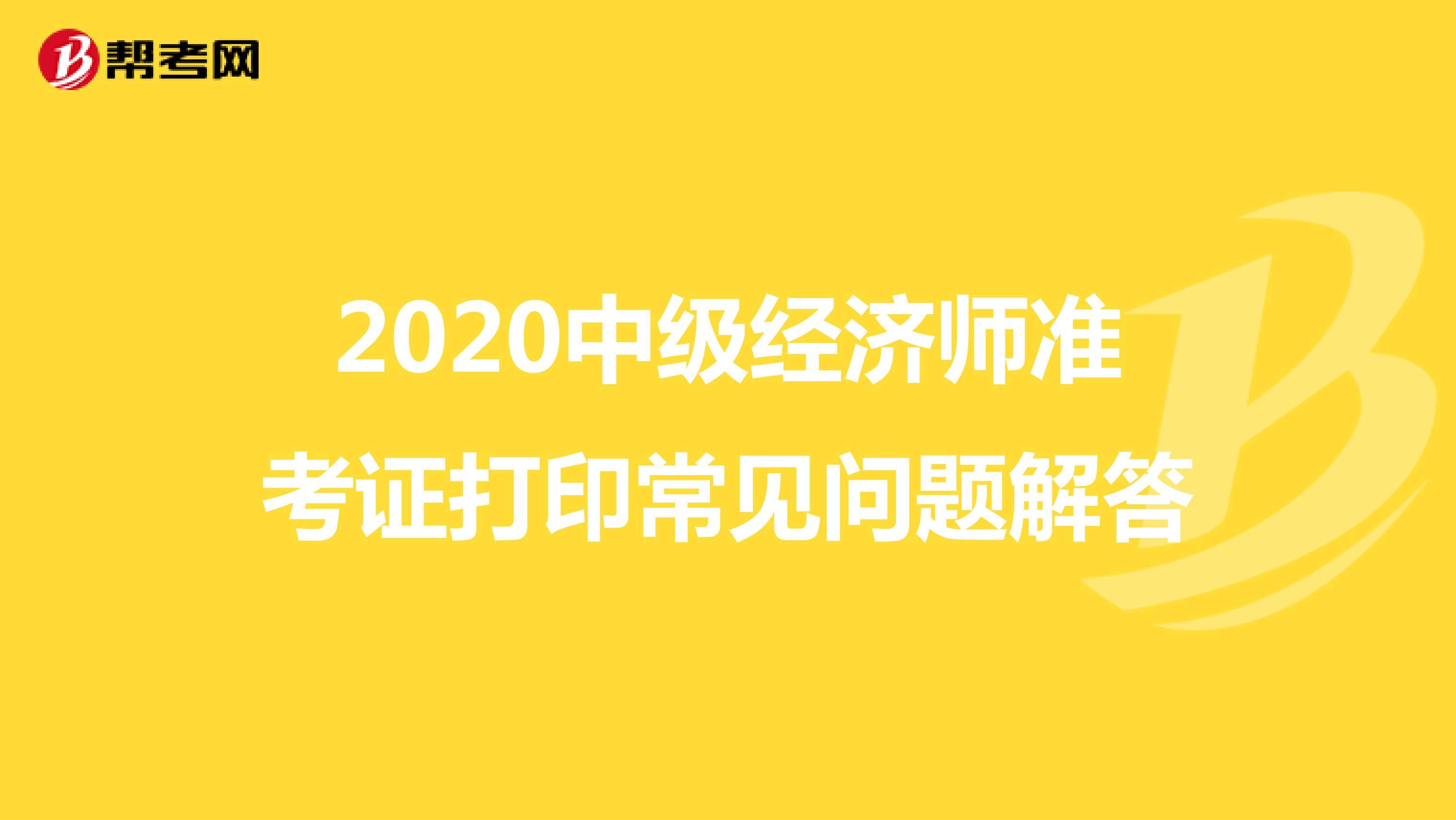 2020(hot88电竞官网)中级经济师准考证打印常见问题解答