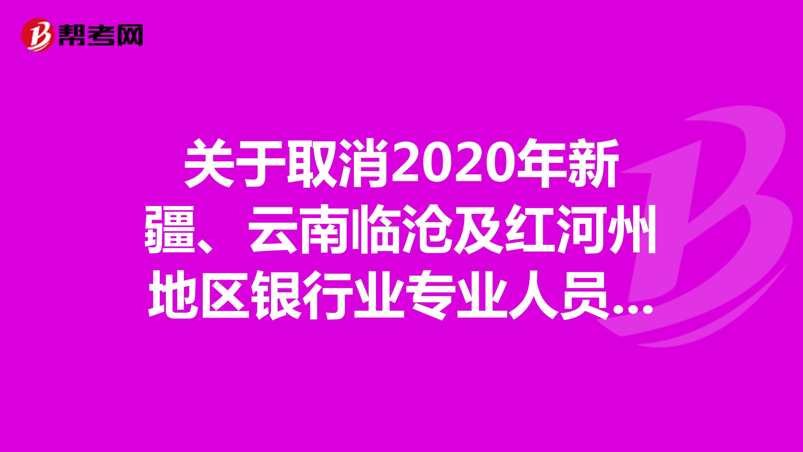 关于取消2020年新疆、云南临沧及红河州地区银行业专业人员职业资格考试的公告