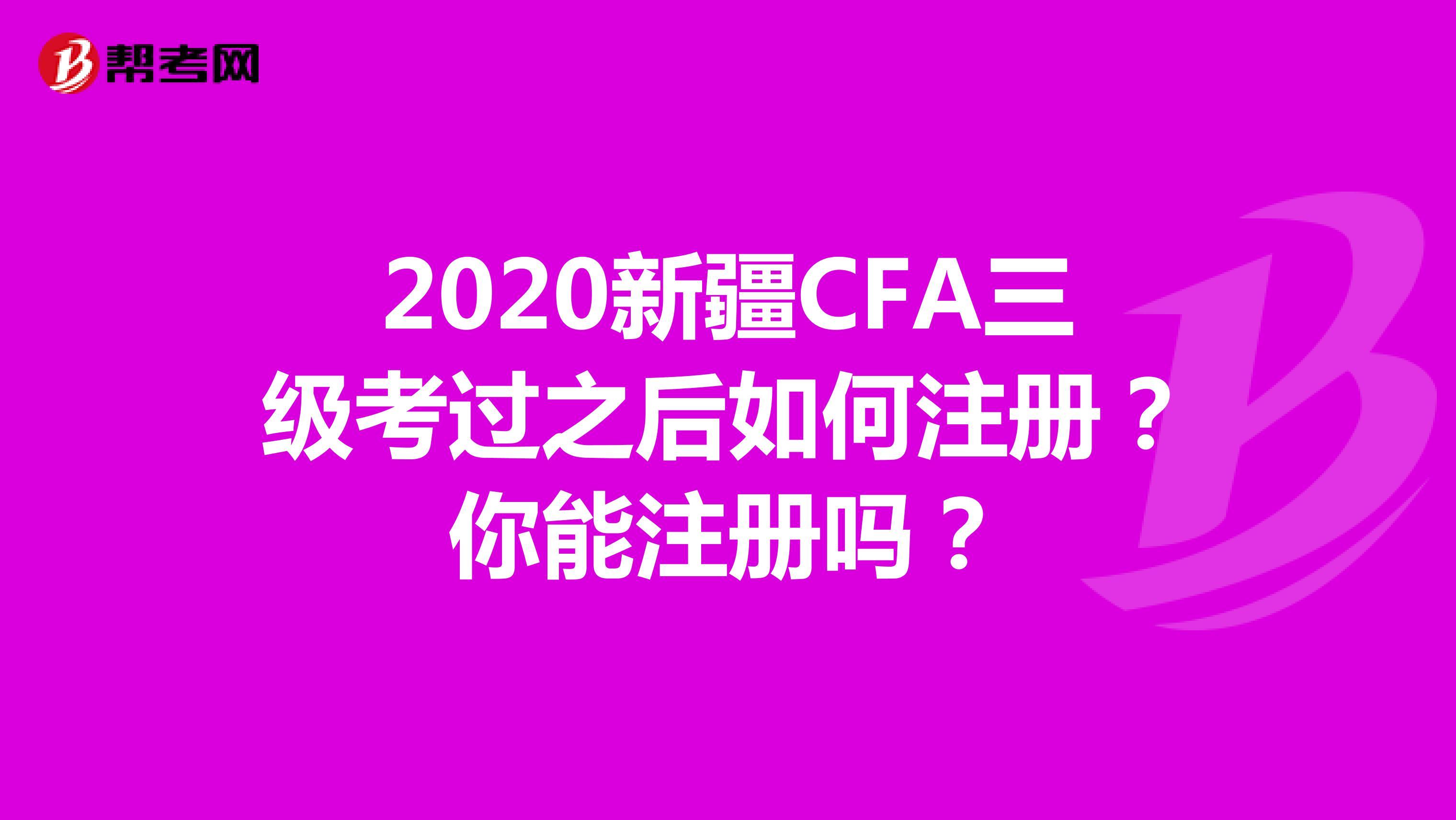 2020新疆CFA三级考过之后如何注册?你能注册吗?
