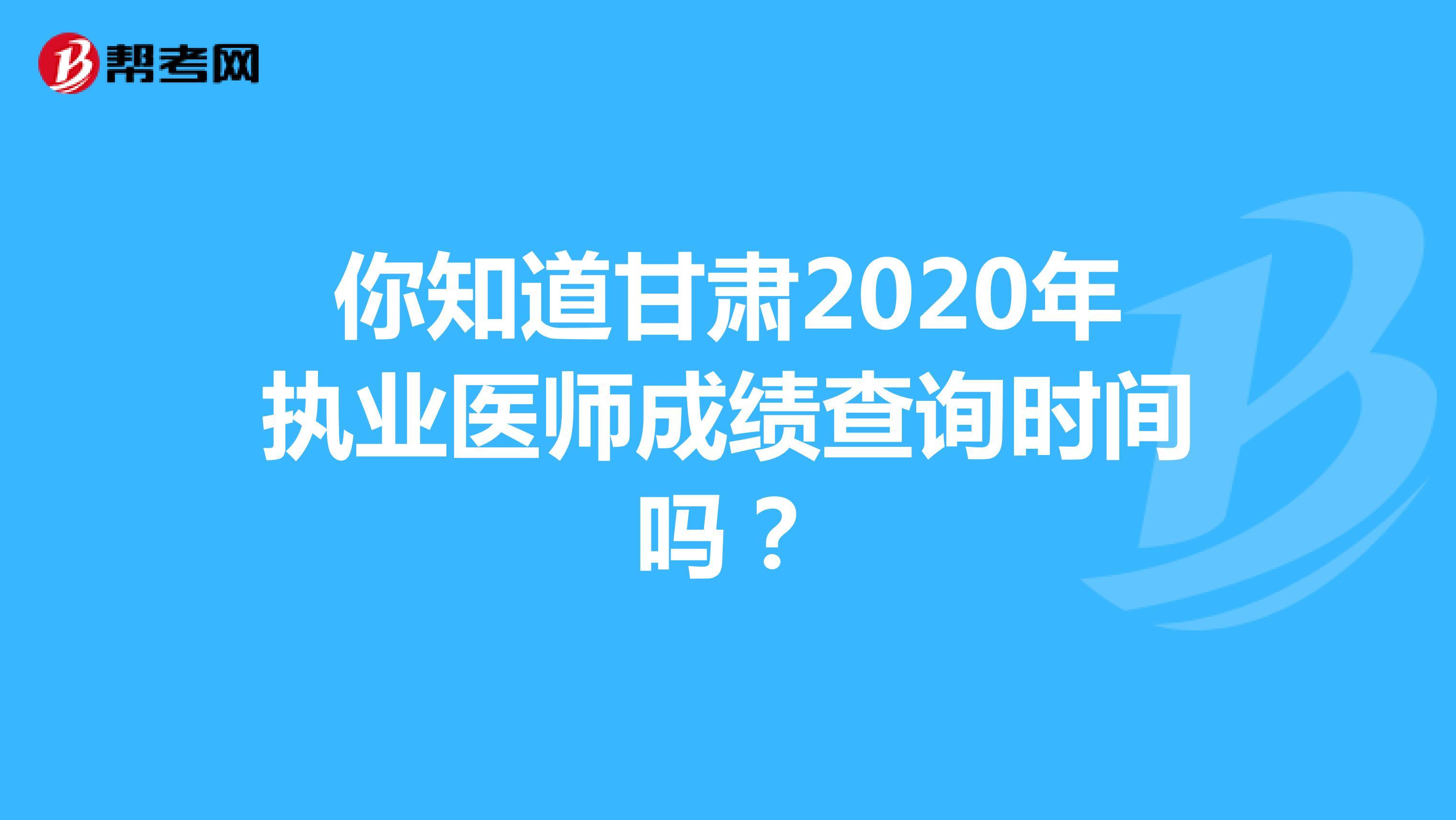 你知道甘肃2020年执业医师成绩查询时间吗?