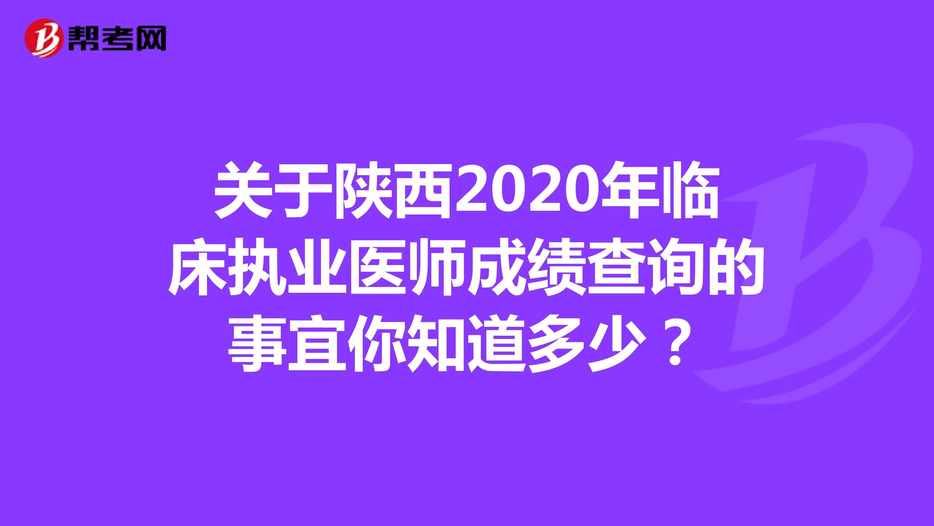 关于陕西2020年临床执业医师成绩查询的事宜你知道多少?
