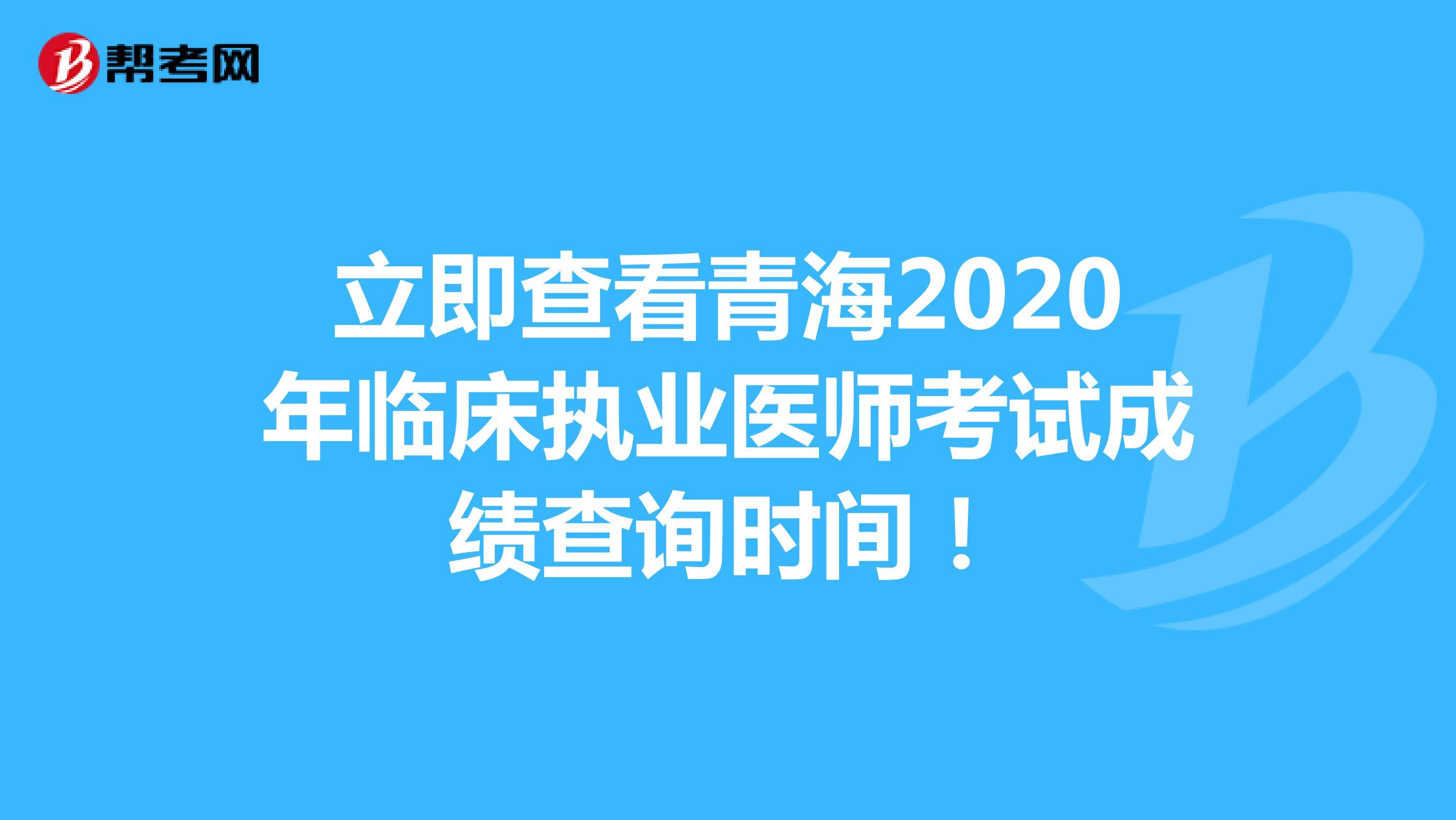 立即查看青海2020年临床执业医师考试成绩查询时间!