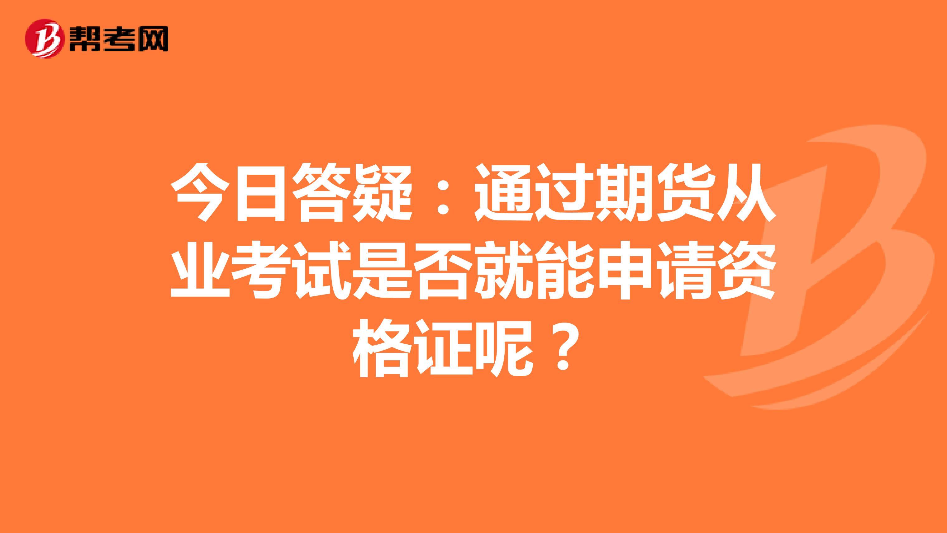 今日答疑:通过期货从业考试是否就能申请资格证呢?