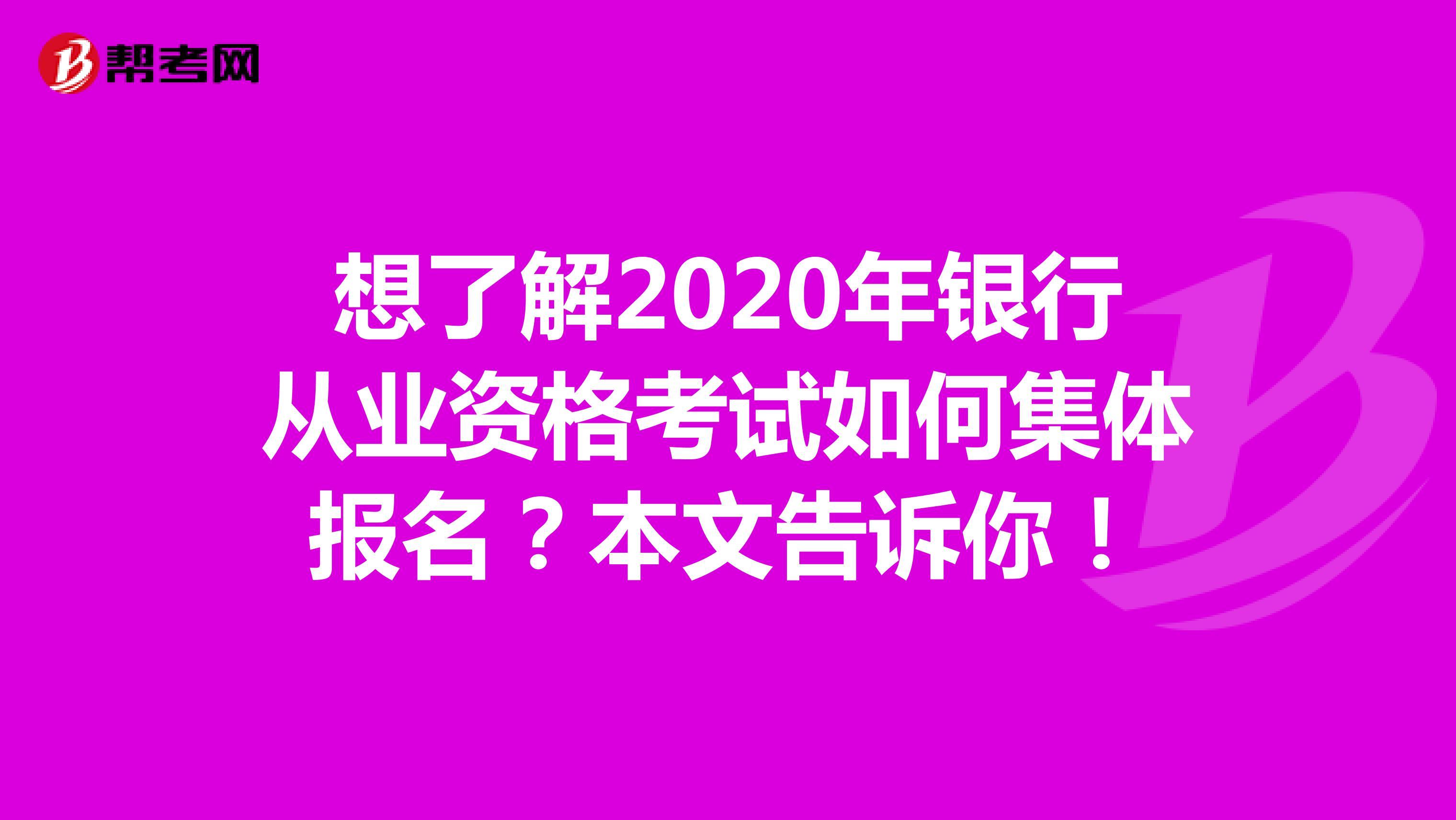 想了解2020年银行从业资格考试如何集体报名?本文告诉你!