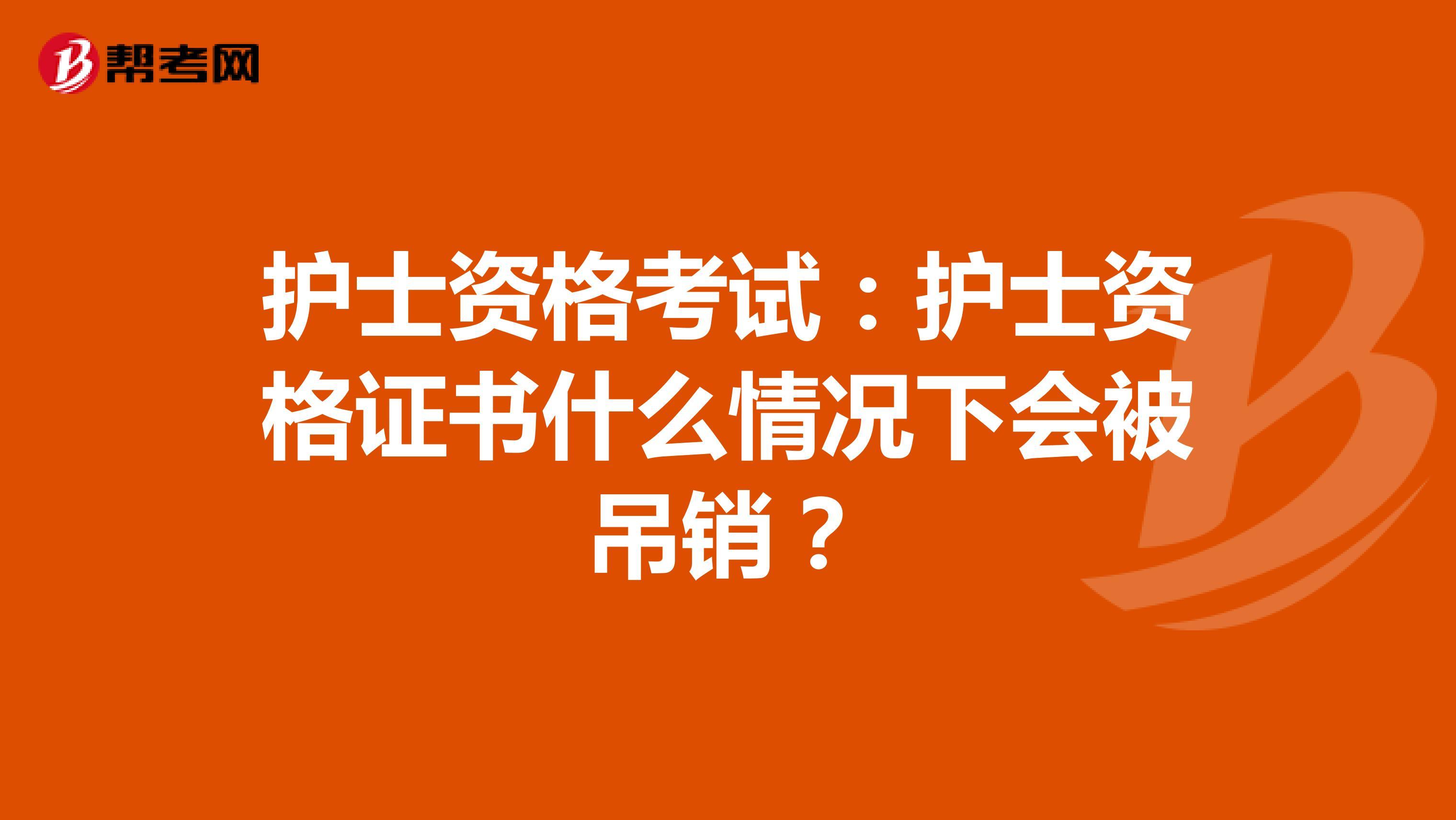 护士资格考试:护士资格证书什么情况下会被吊销?