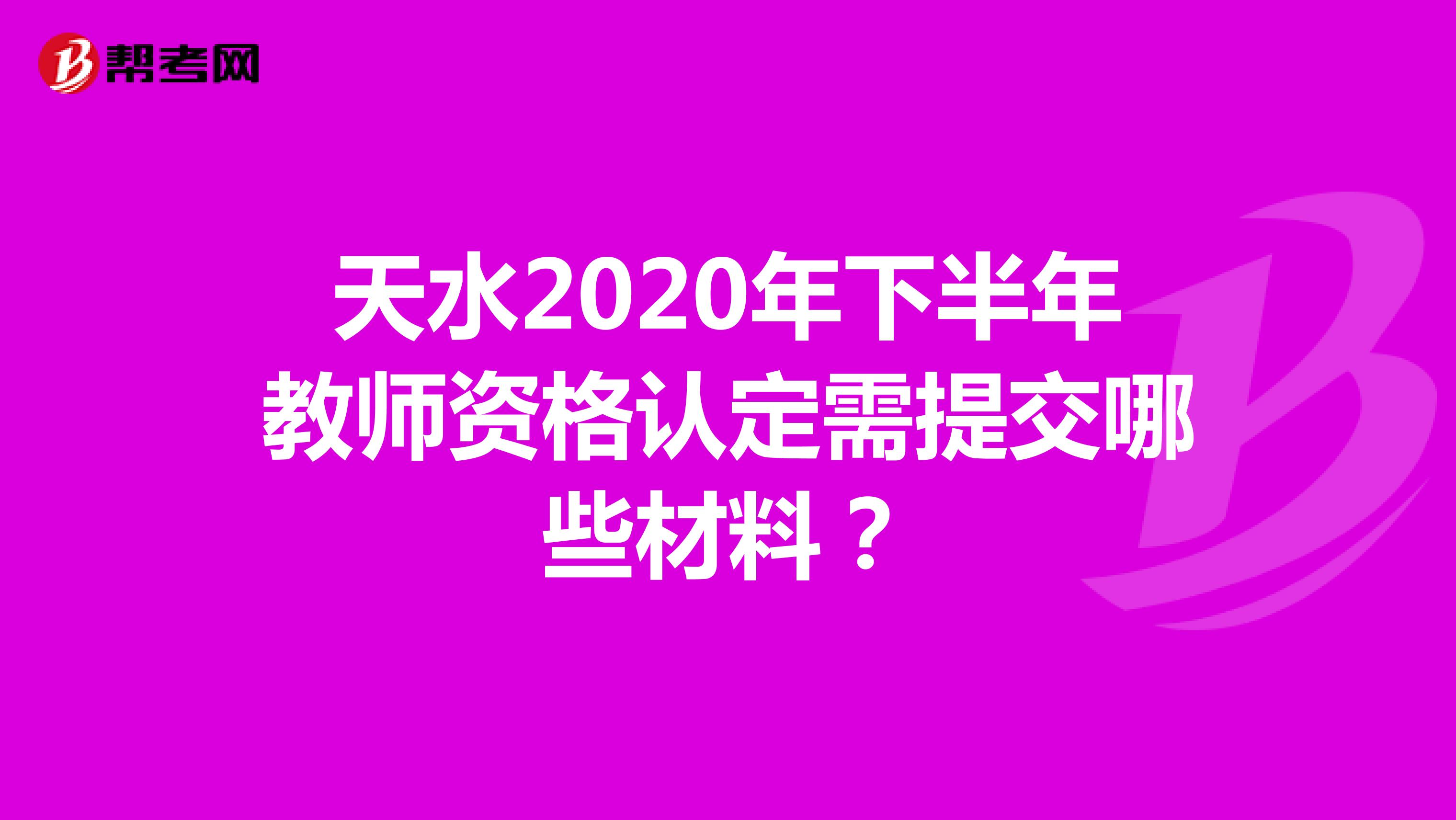 天水2020年下半年教师资格认定需提交哪些材料?