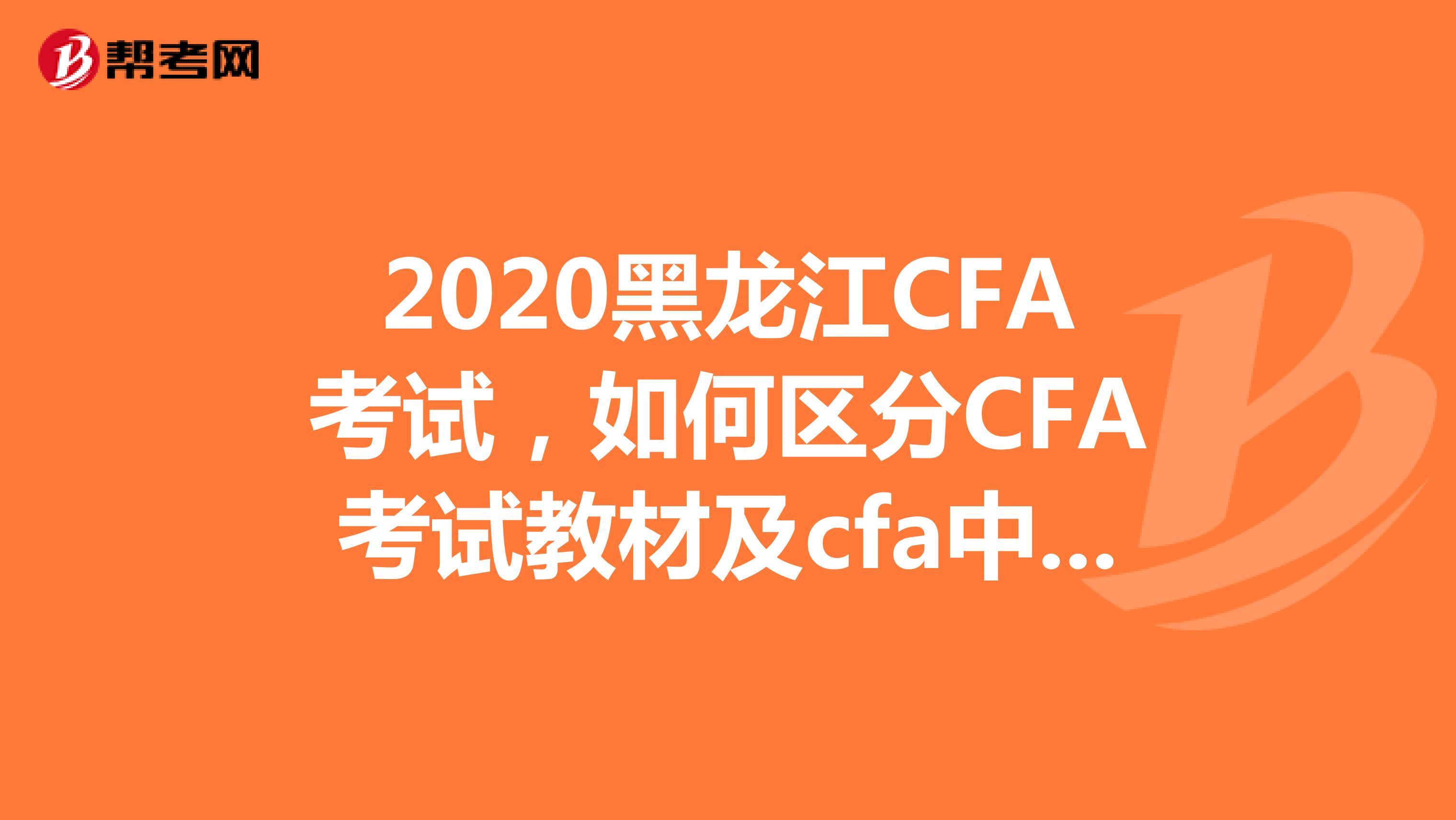 2020黑龙江CFA考试,如何区分CFA考试教材及cfa中文教材?
