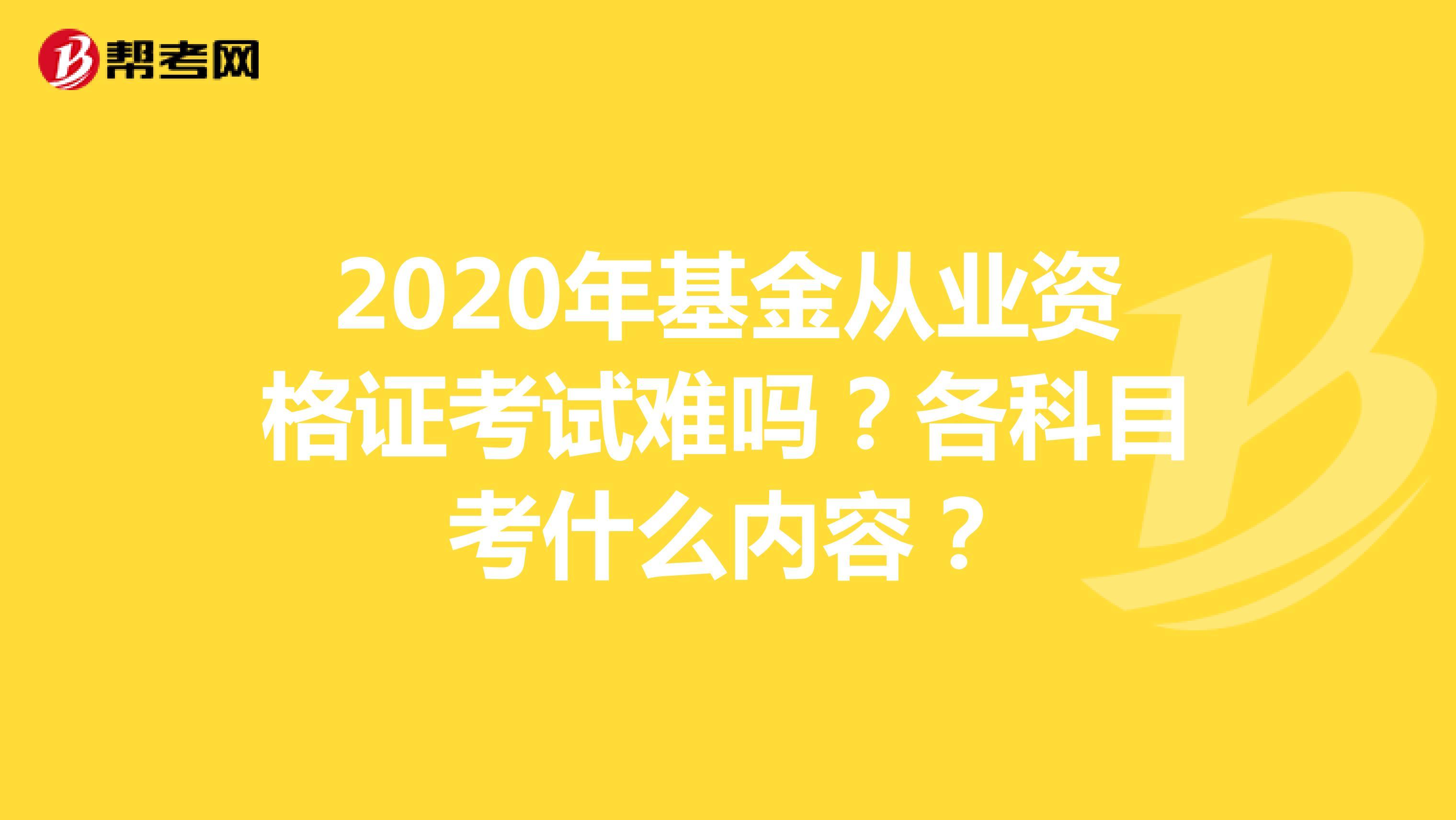 2020年基金从业资格证考试难吗?各科目考什么内容?