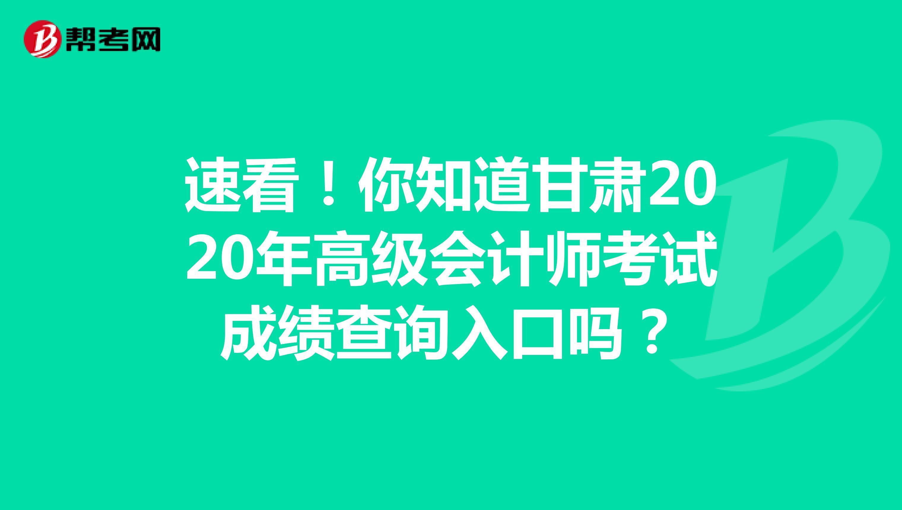 速看!你知道甘肃2020年高级会计师考试成绩查询入口吗?
