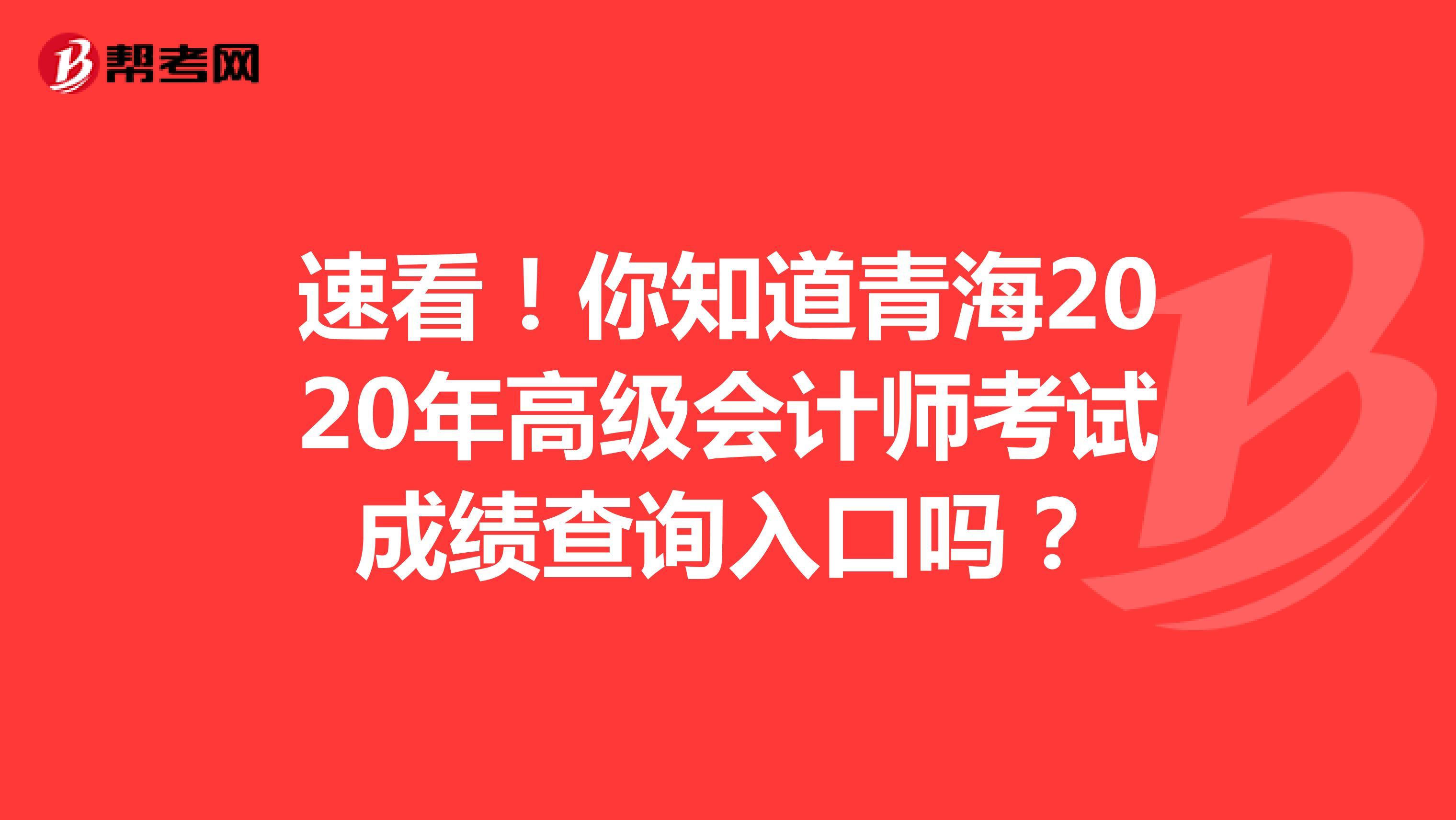 速看!你知道青海2020年高级会计师考试成绩查询入口吗?