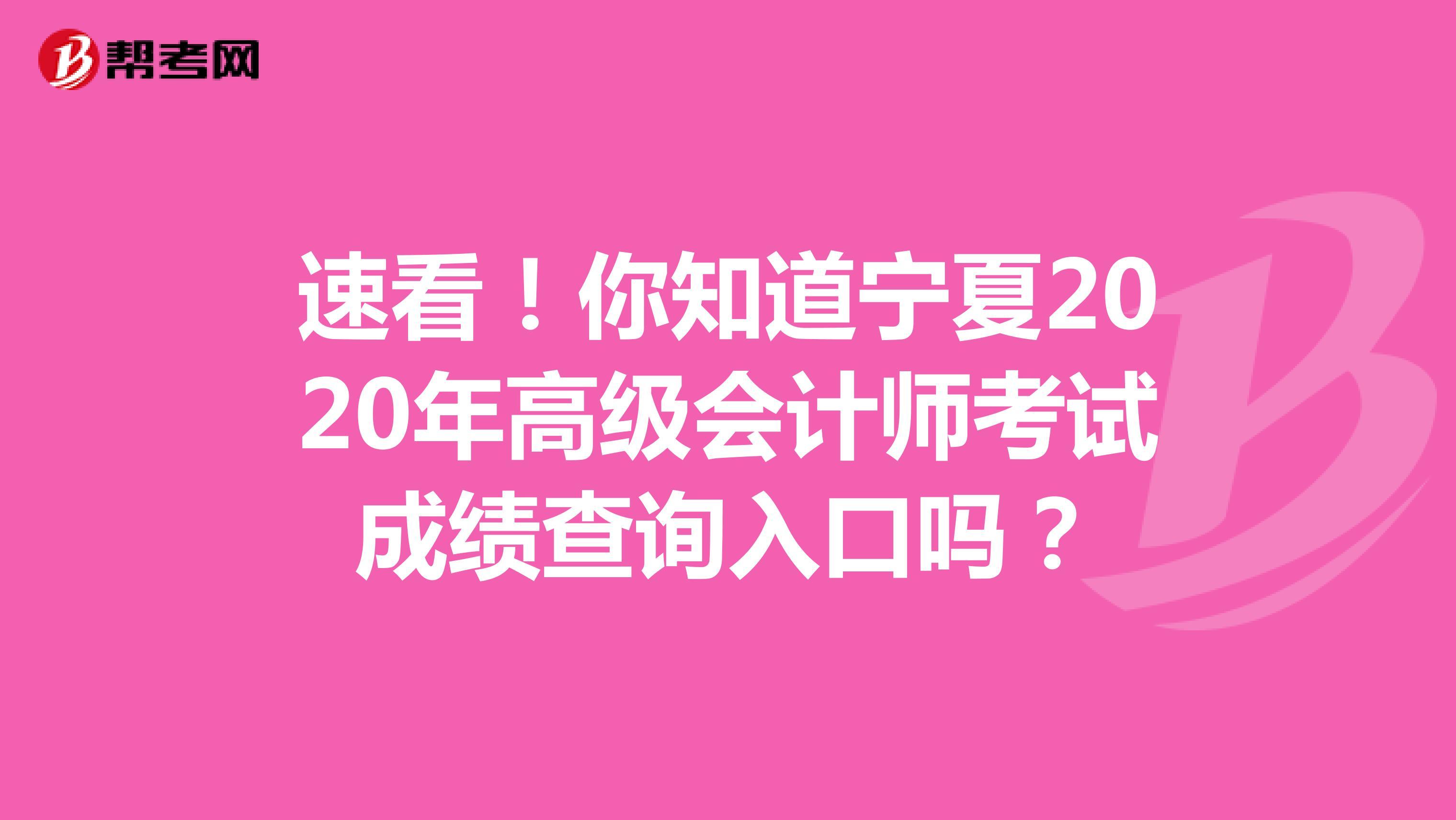 速看!你知道宁夏2020年高级会计师考试成绩查询入口吗?