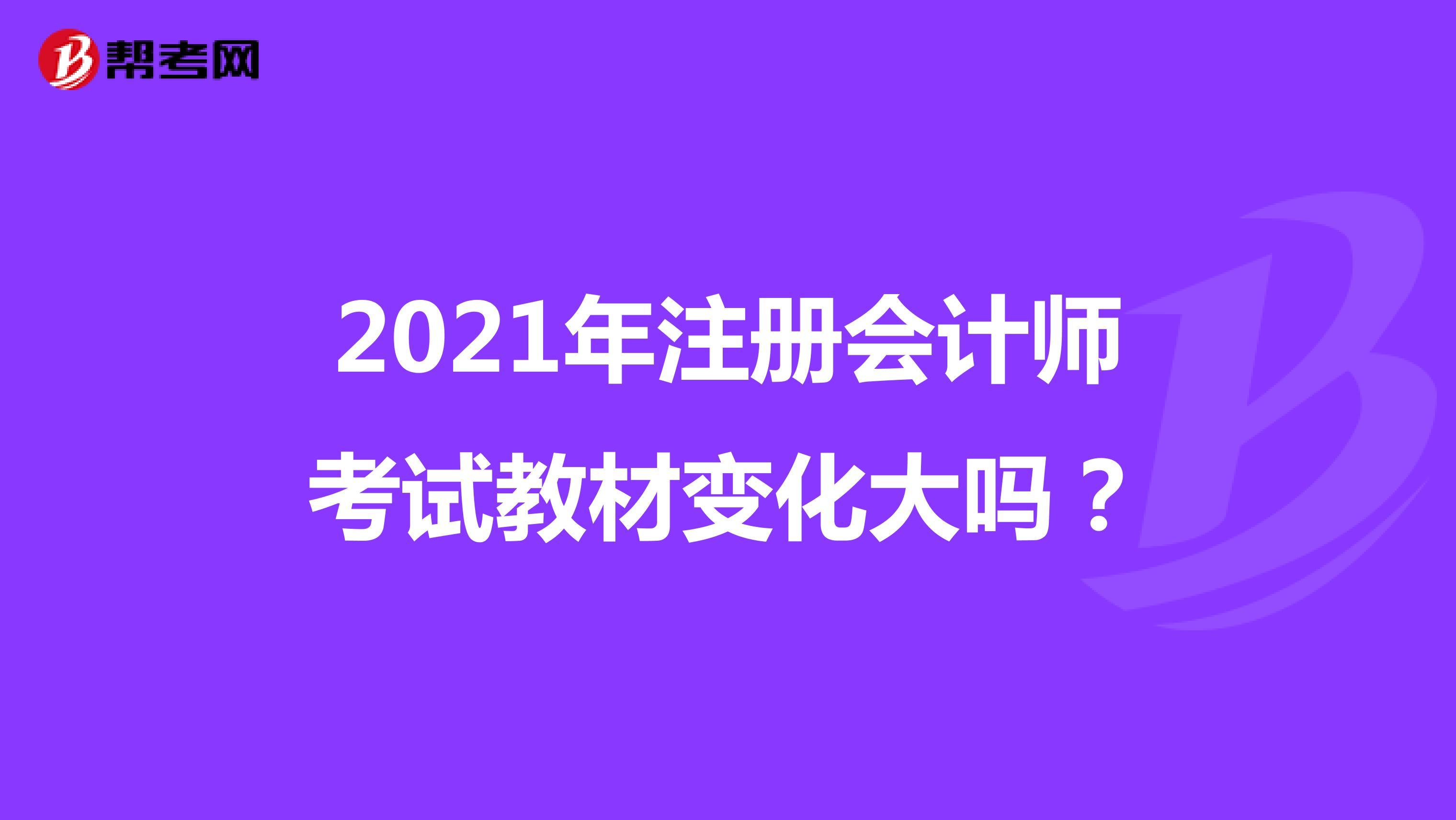 2021年【hot88热竞技提款】注册会计师考试教材变化大吗?