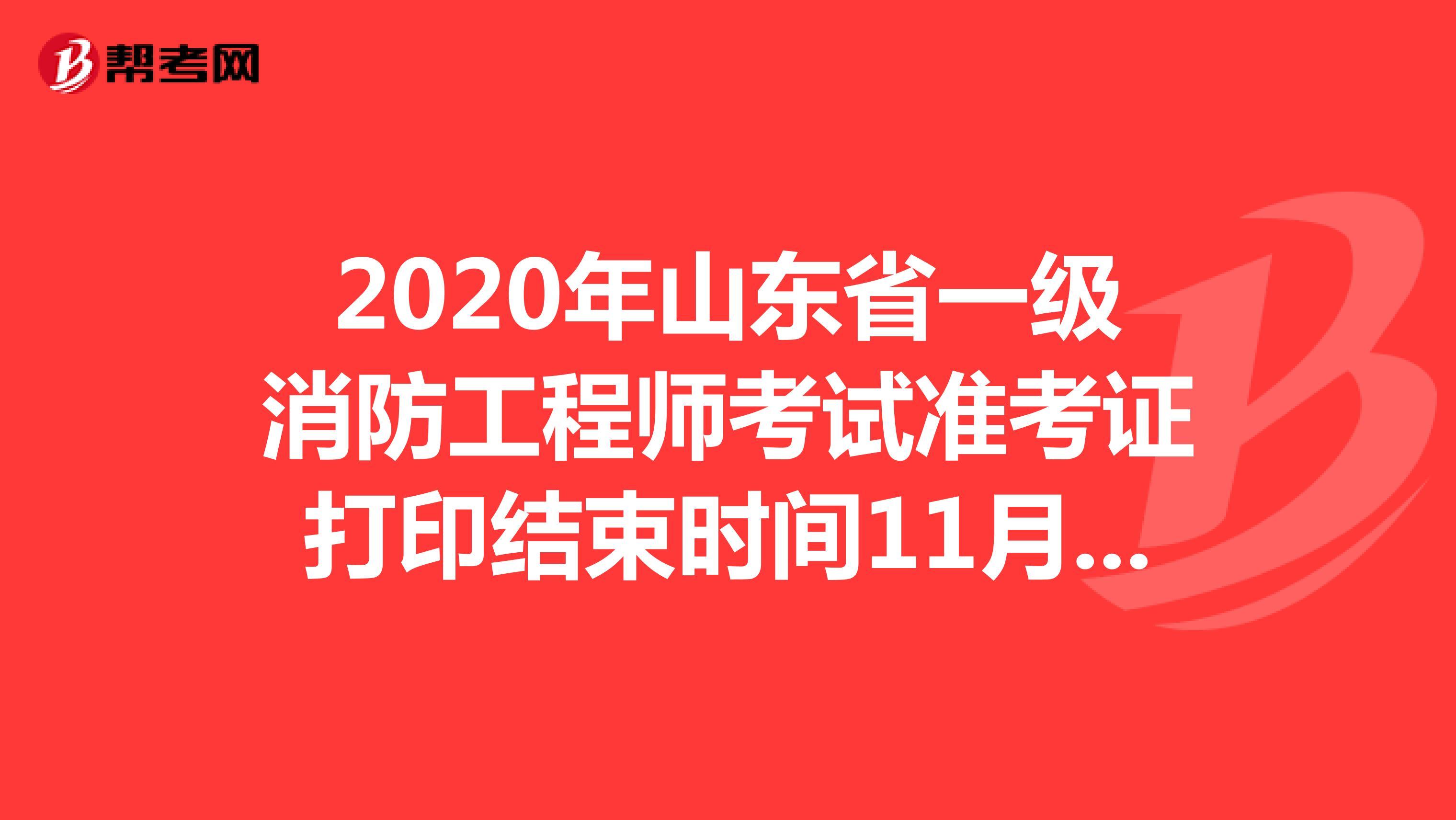2020年山东省一级消防工程师考试准考证打印结束时间11月8日