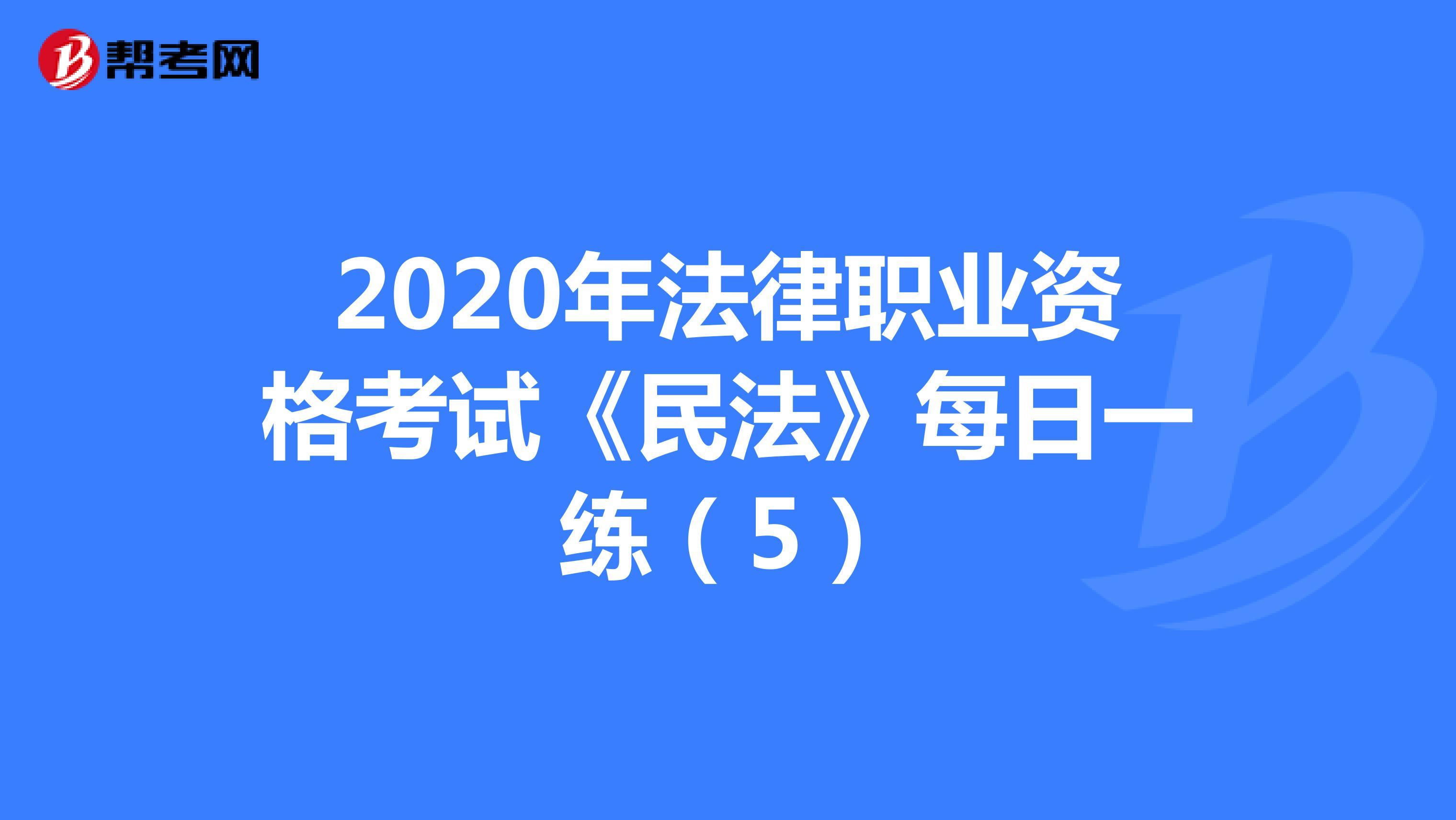 2020年法律职业资格考试《民法》每日一练(5)