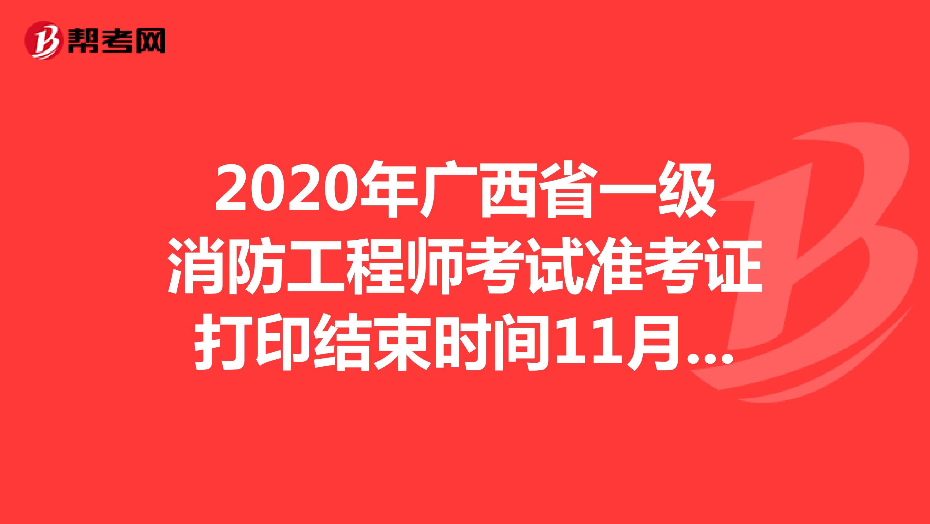 2020年广西省一级消防工程师考试准考证打印结束时间11月8日