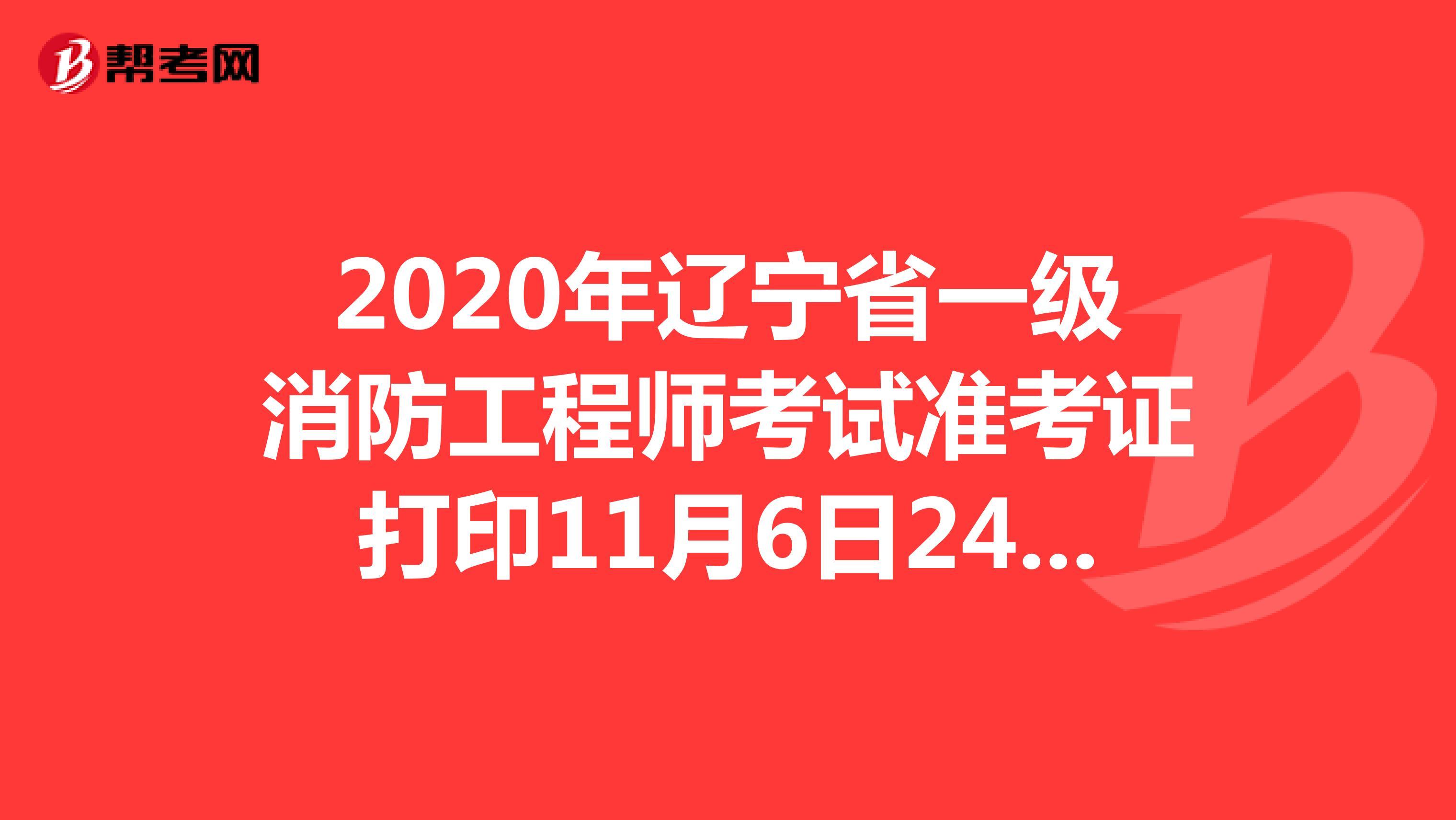 2020年辽宁省一级消防工程师考试准考证打印11月6日24:00结束