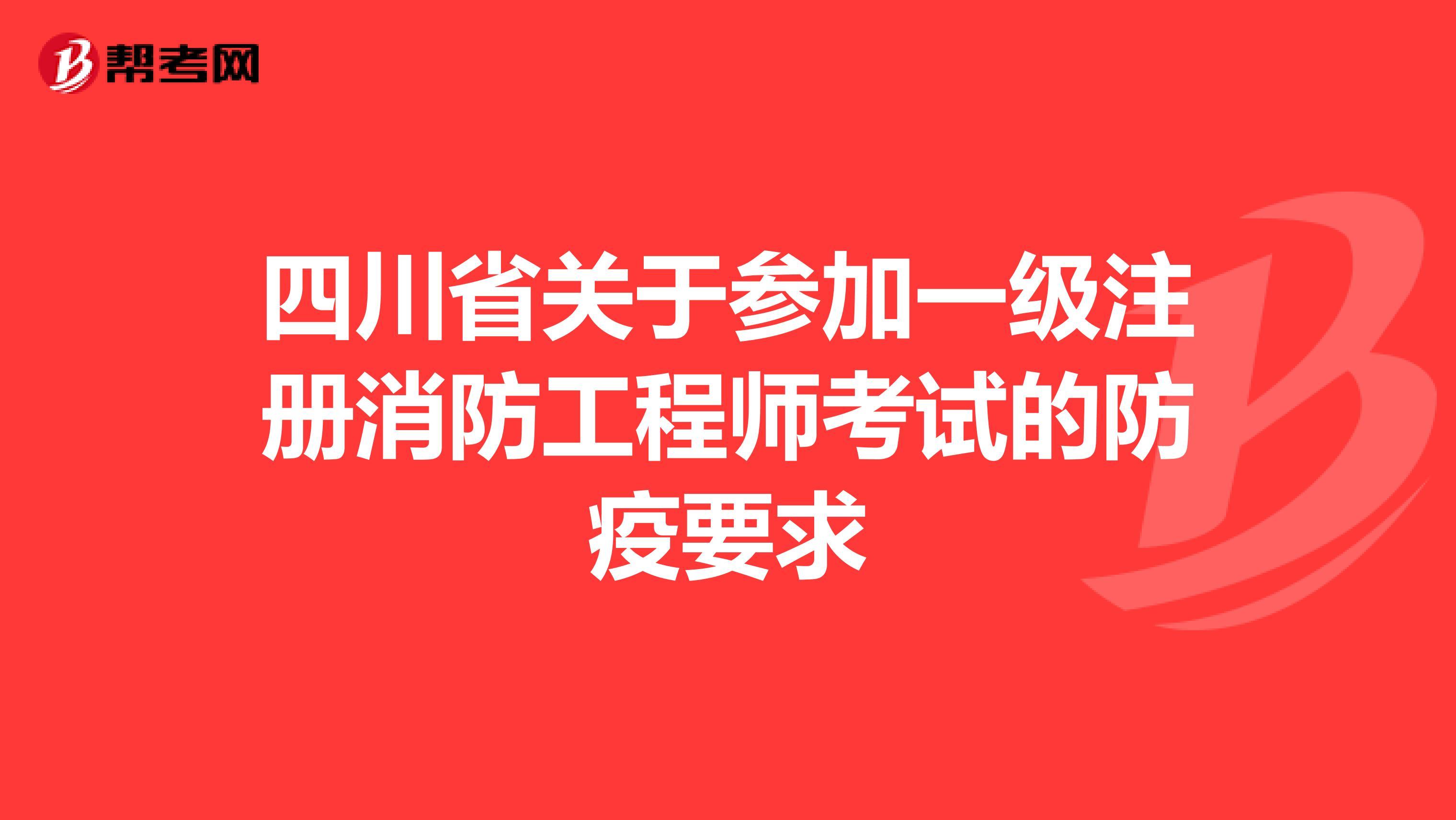 四川省关于参加一级注册消防工程师考试的防疫要求