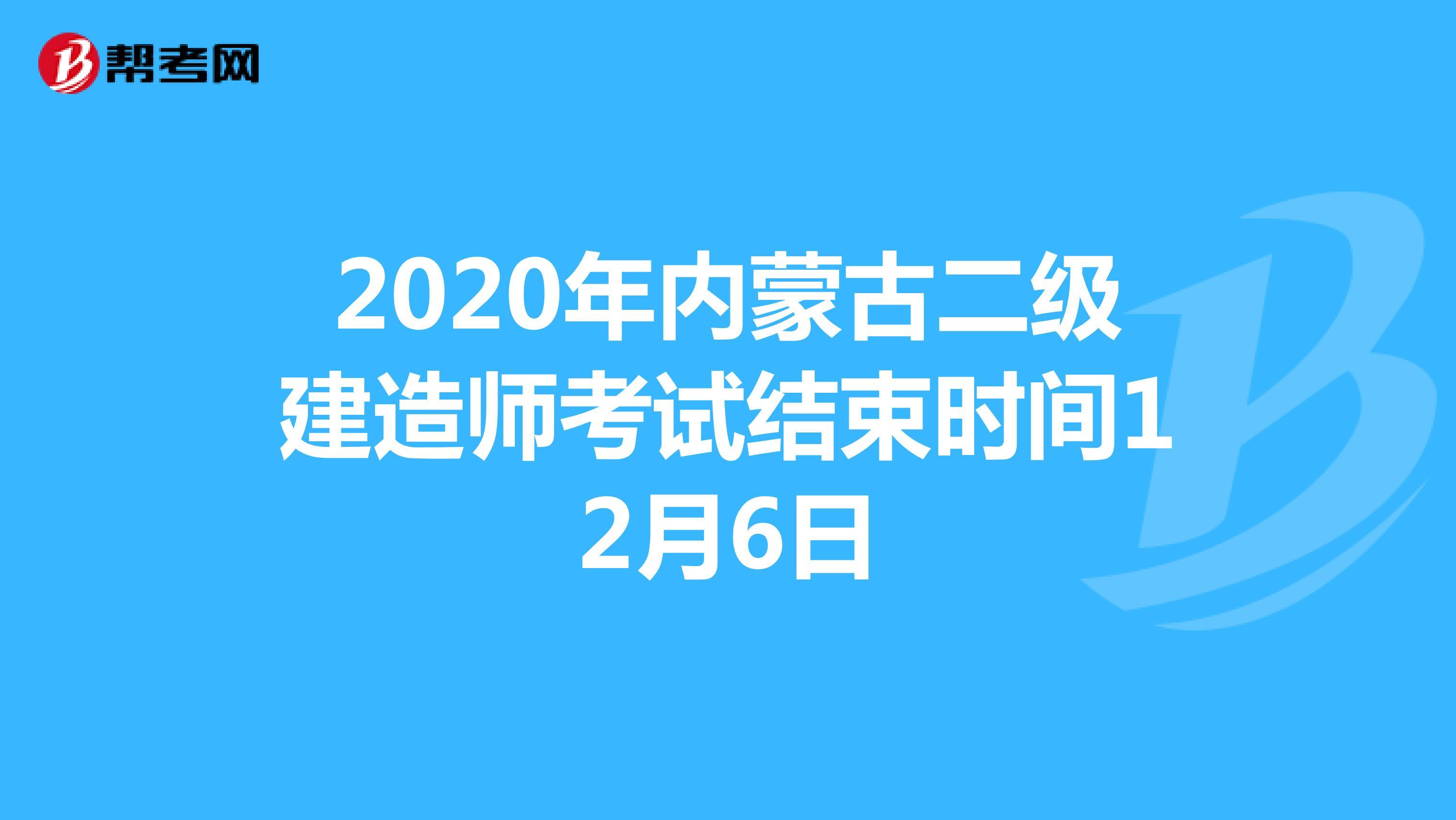 2020年内蒙古二级建造师考试结束时间12月6日