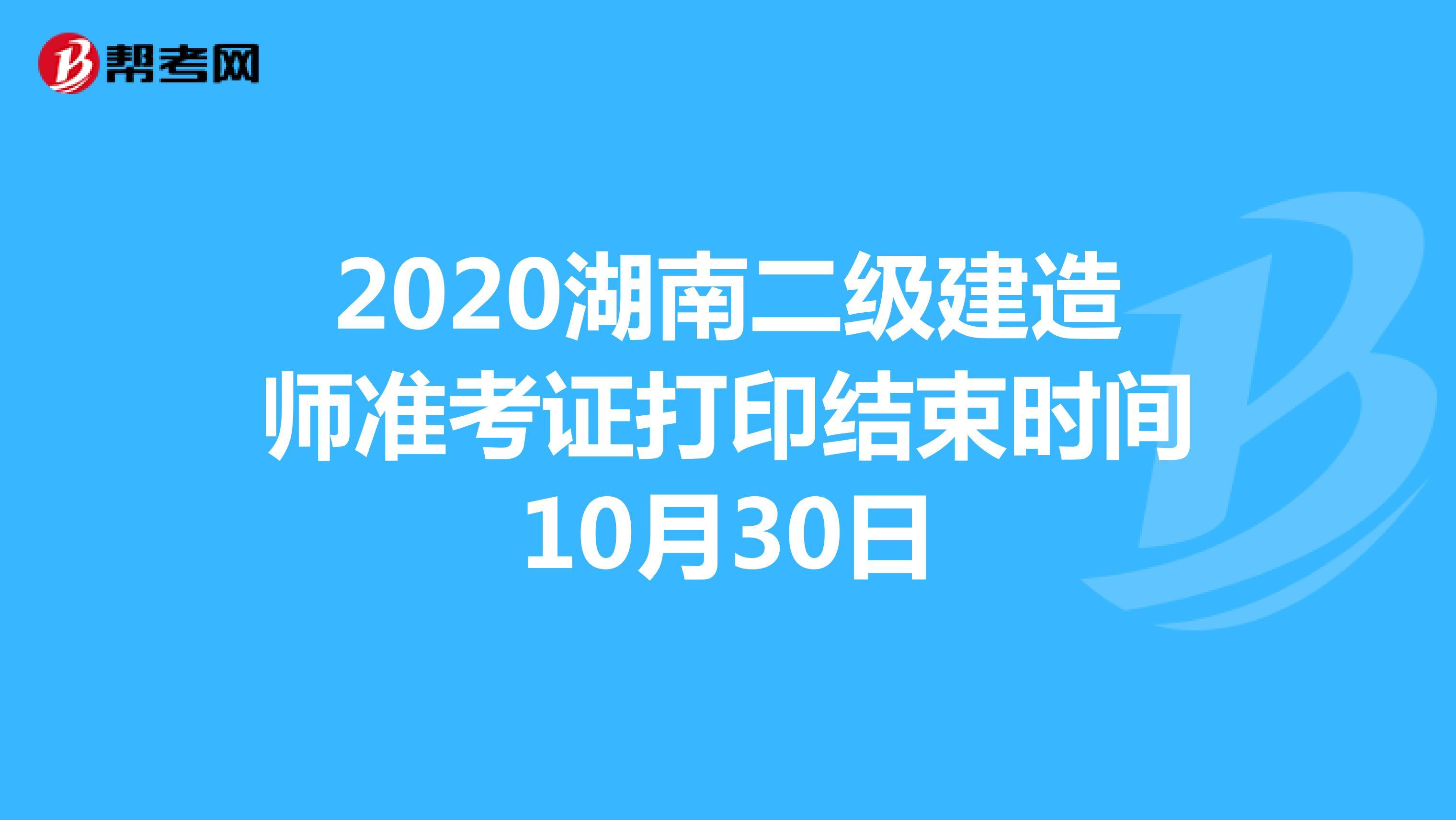2020湖南二级建造师准考证打印结束时间10月30日