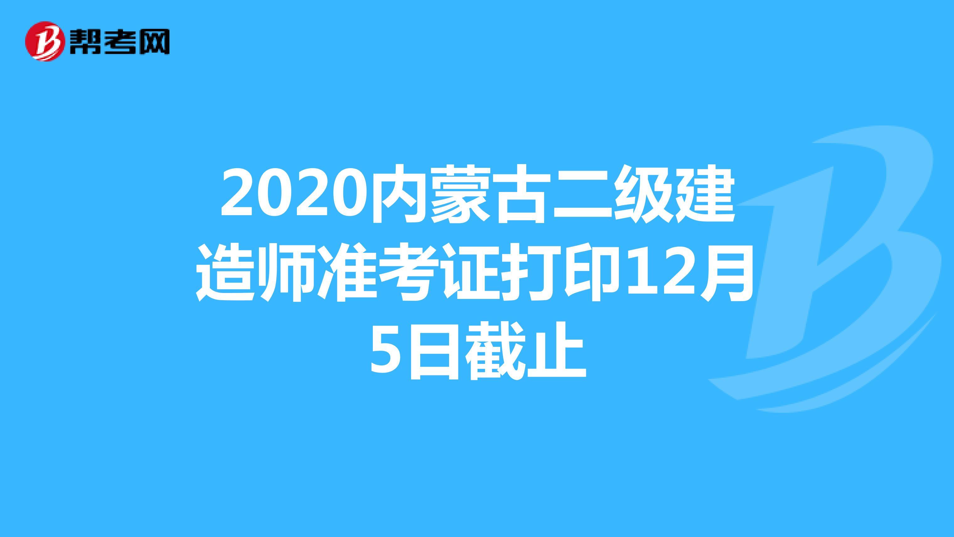 2020内蒙古二级建造师准考证打印12月5日截止