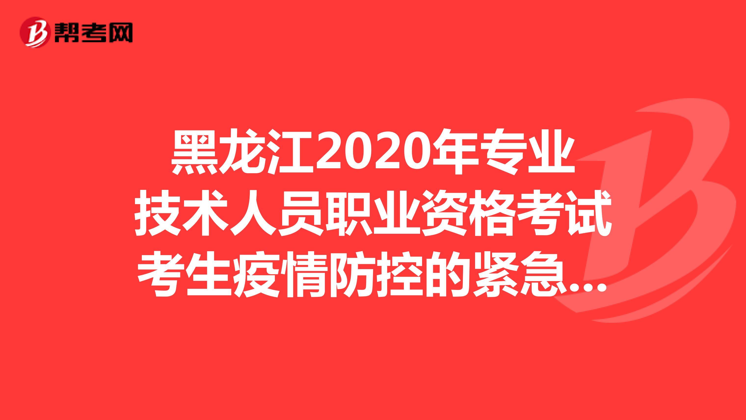 黑龙江2020年专业技术人员职业资格考试考生疫情防控的紧急通知