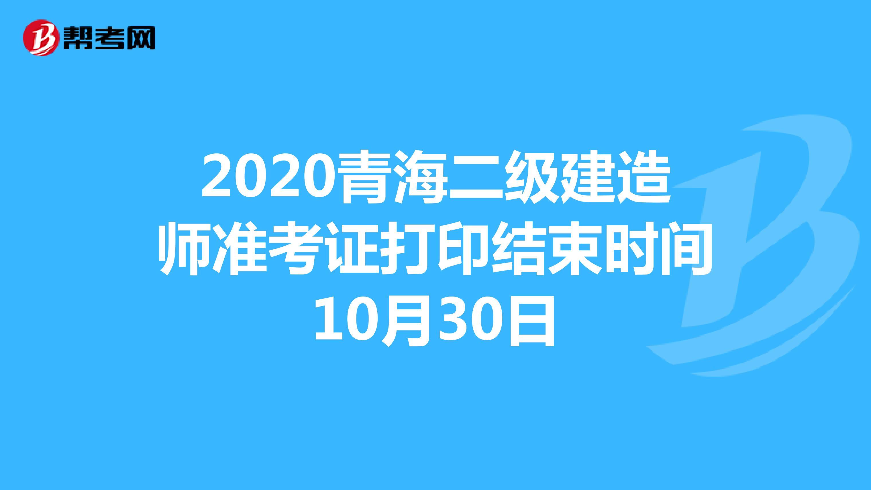 2020青海(hot88体育官网)二级建造师准考证打印结束时间10月30日