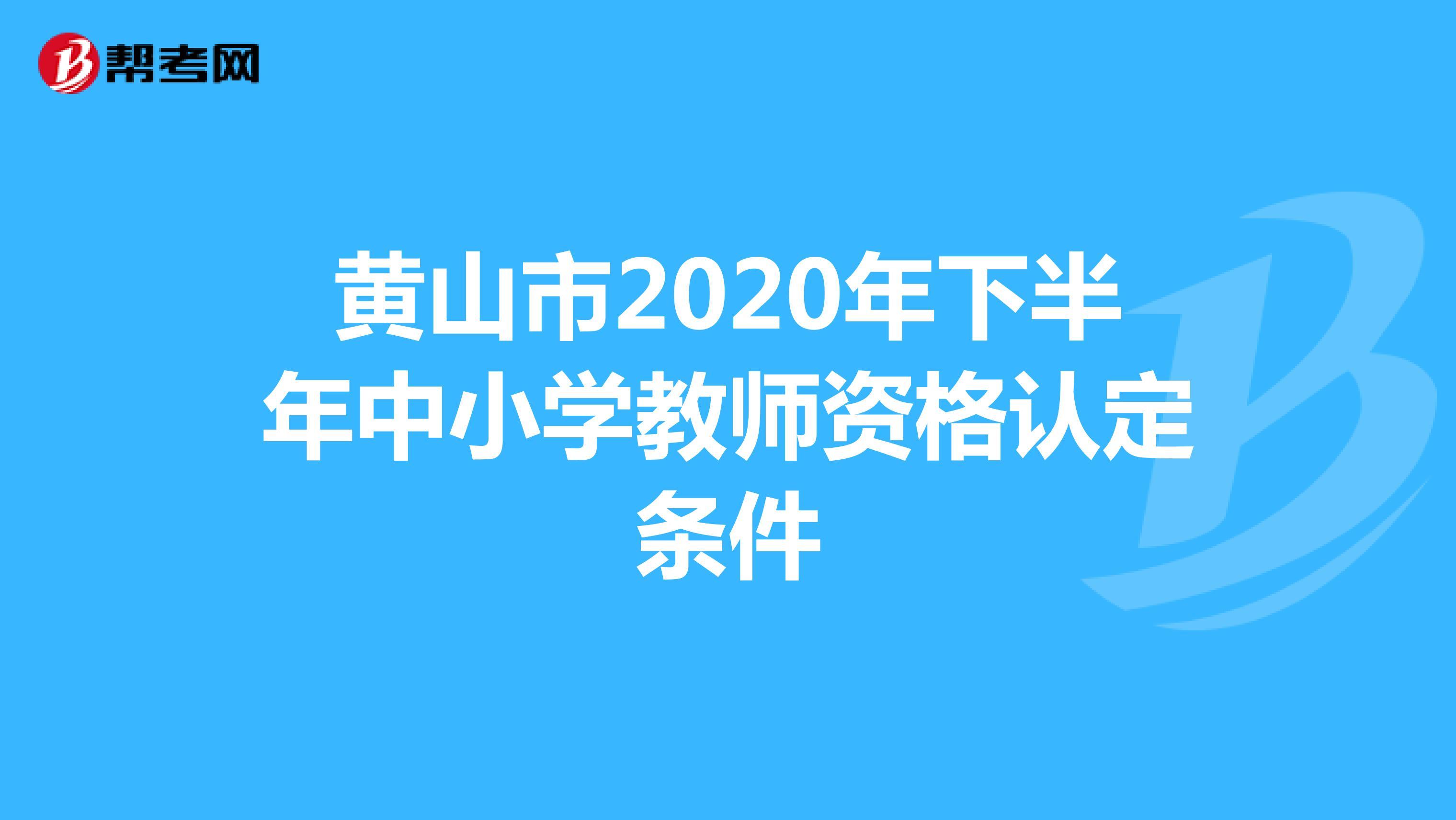 黄山市2020年下半年中小学教师资格认定条件