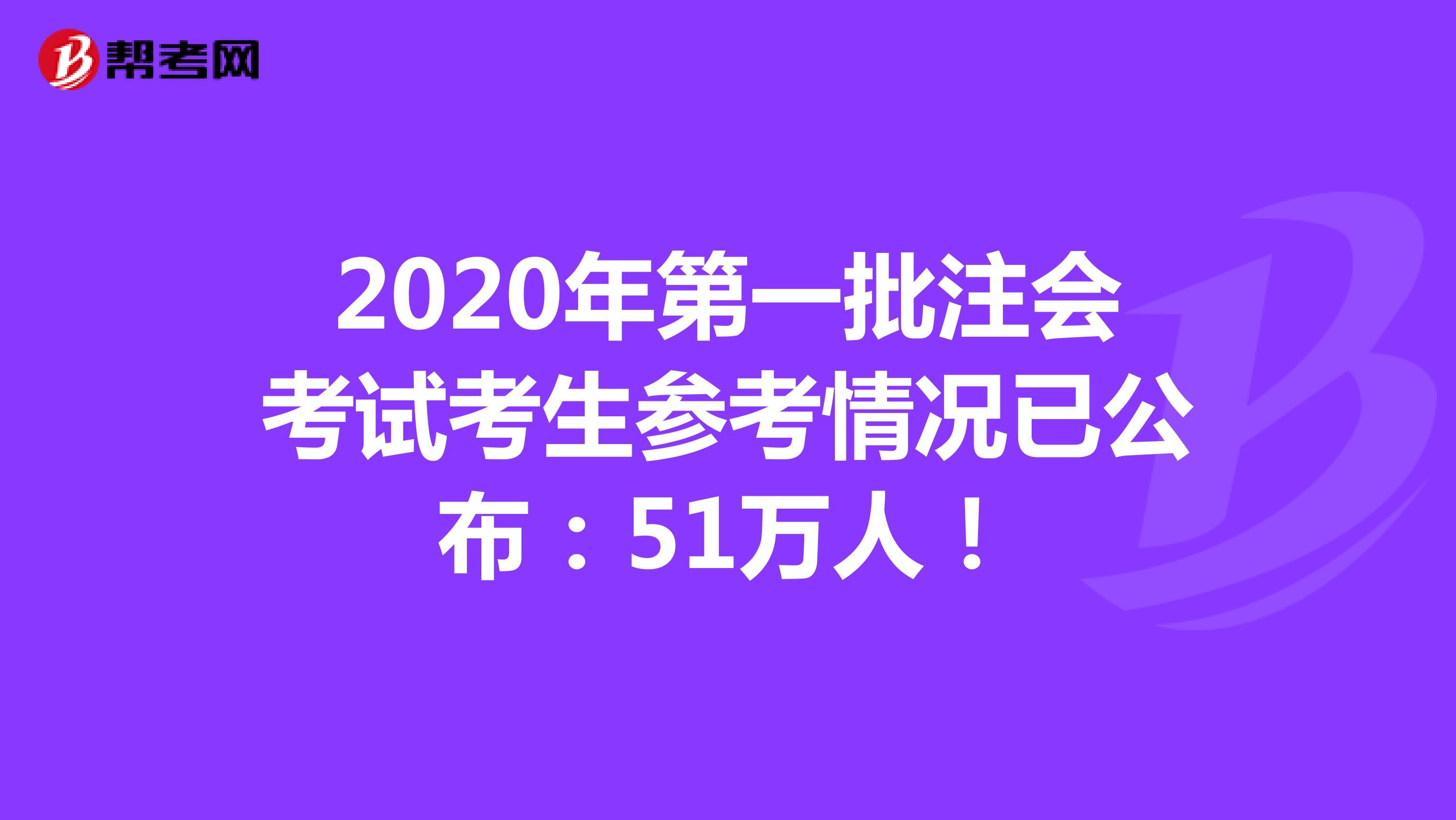 2020年第一批注会考试考生参考情况已公布:51万人!