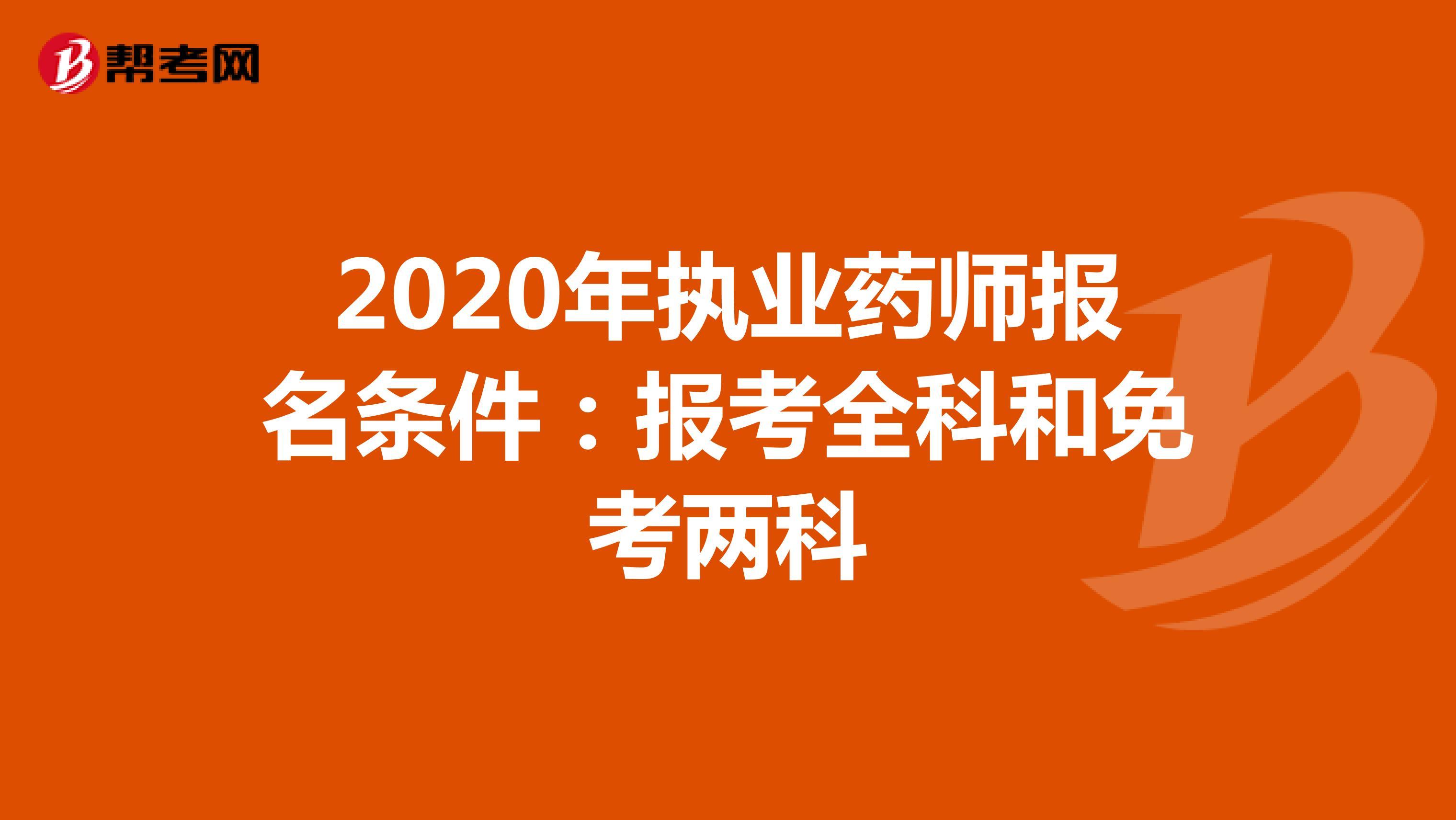 2020年执业药师报名条件:报考全科和免考两科