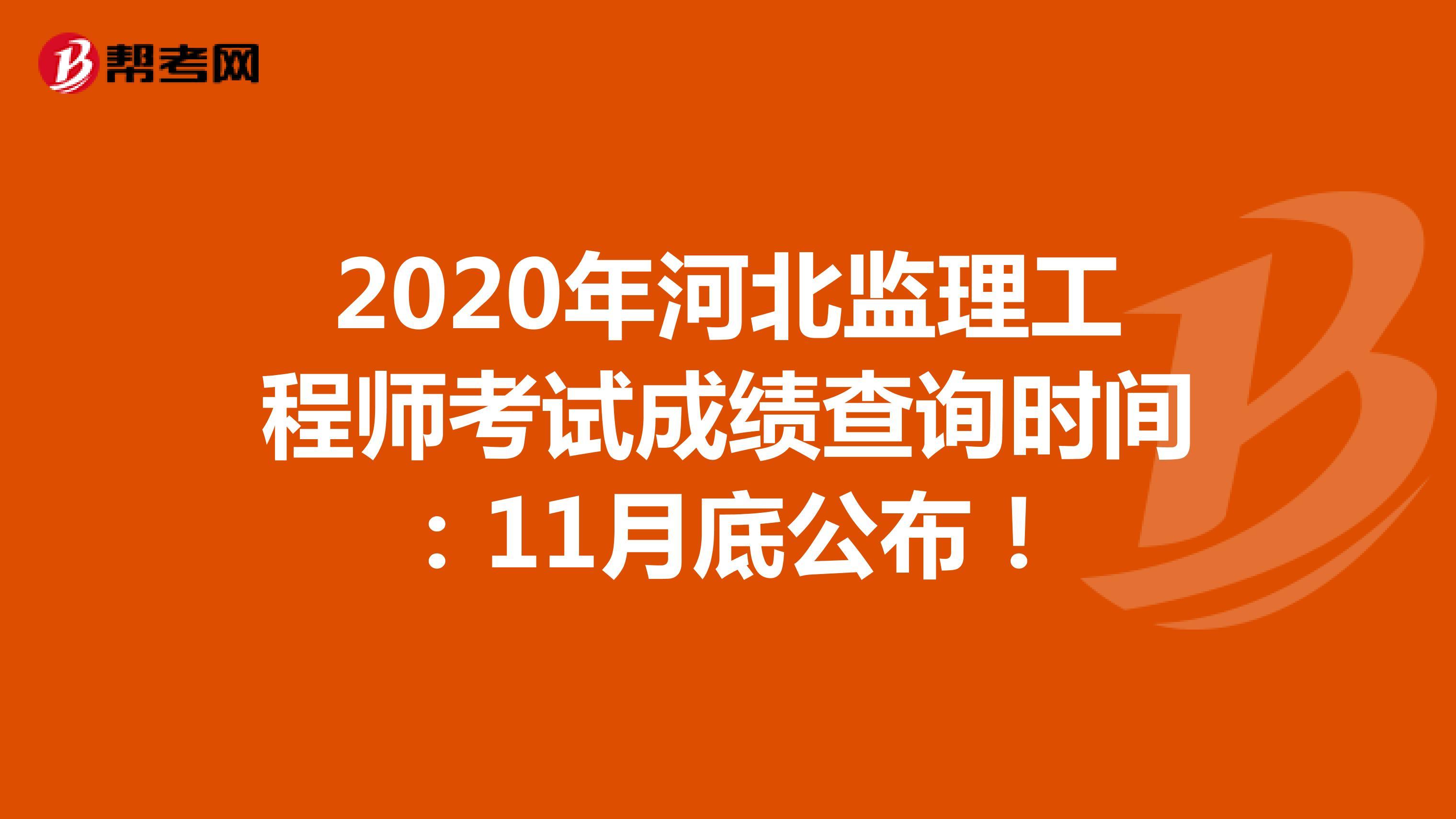 2020年河北监理工程师考试成绩查询时间:11月底公布!
