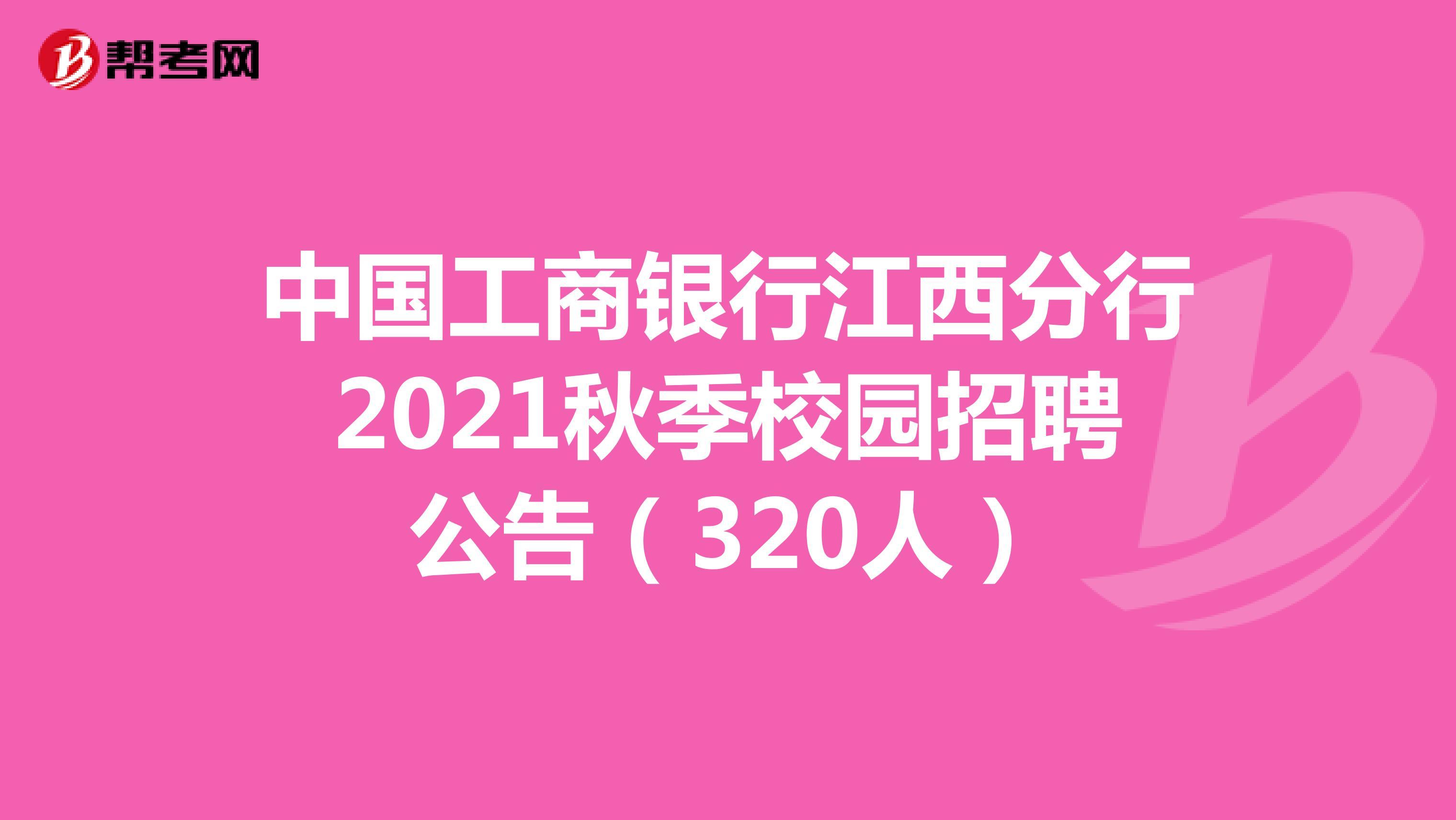 中国工商银行江西分行2021秋季校园招聘公告(320人)