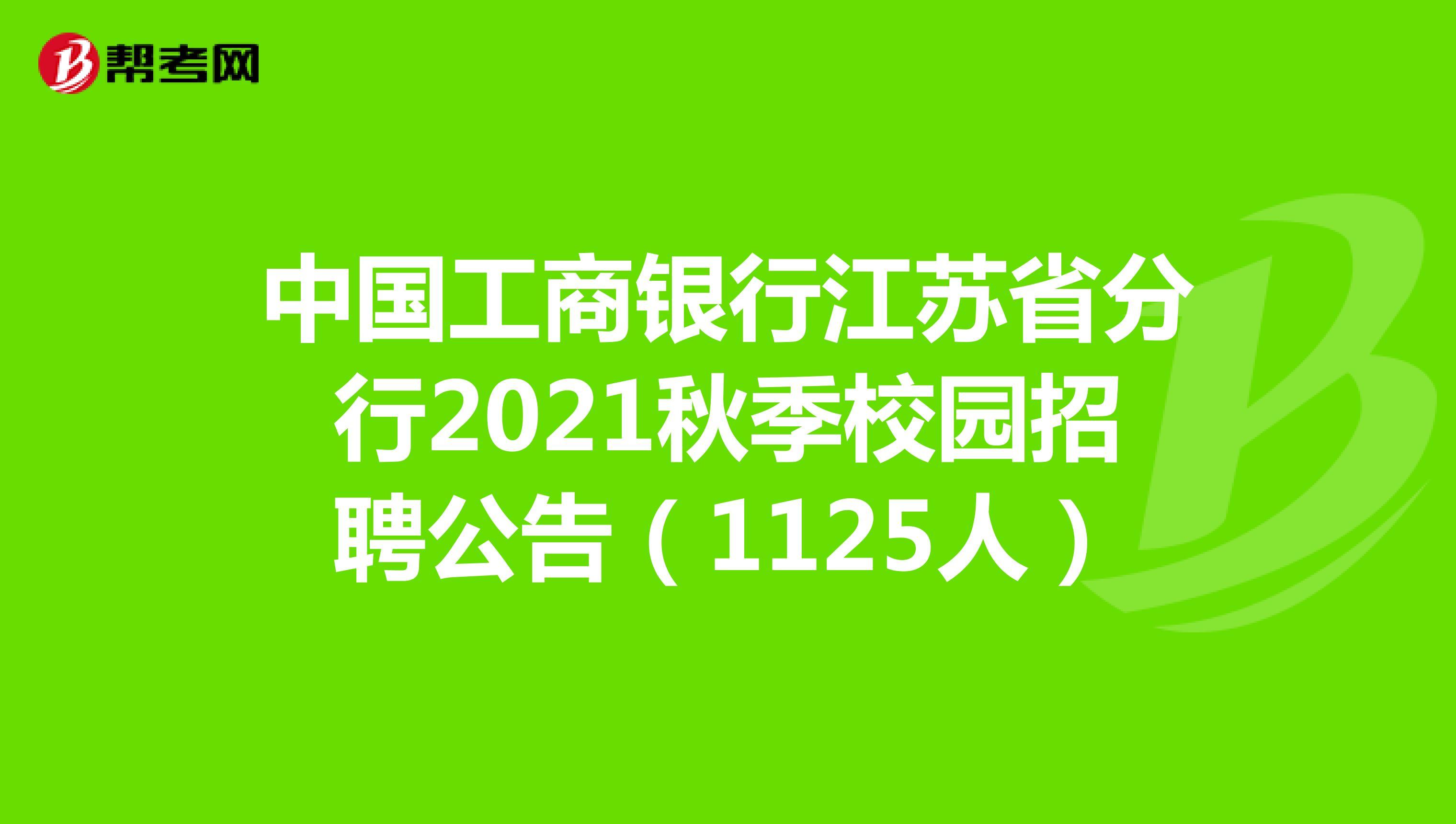 中国工商银行江苏省分行2021秋季校园招聘公告(1125人)