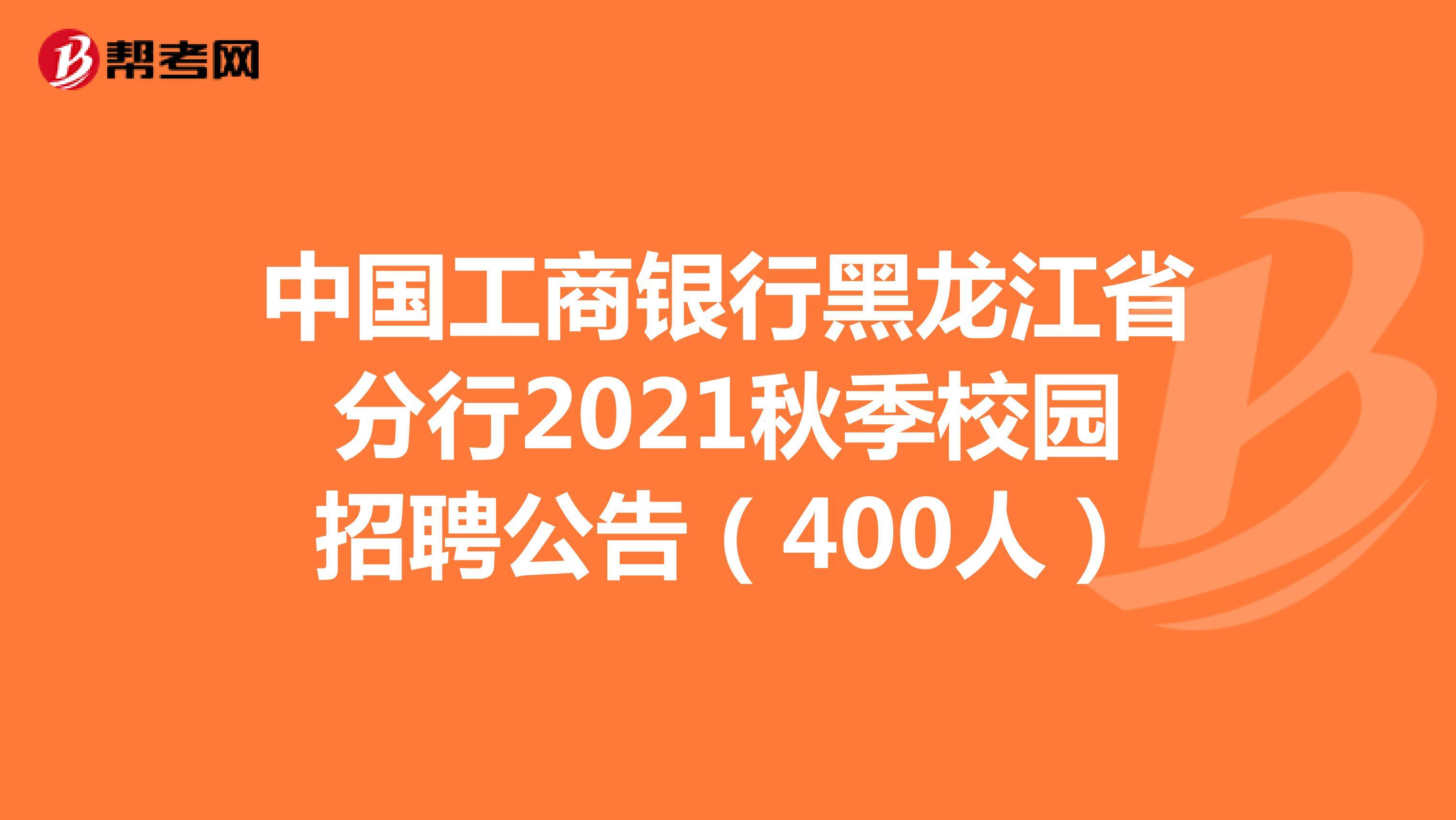 中国工商银行黑龙江省分行2021秋季校园招聘公告(400人)
