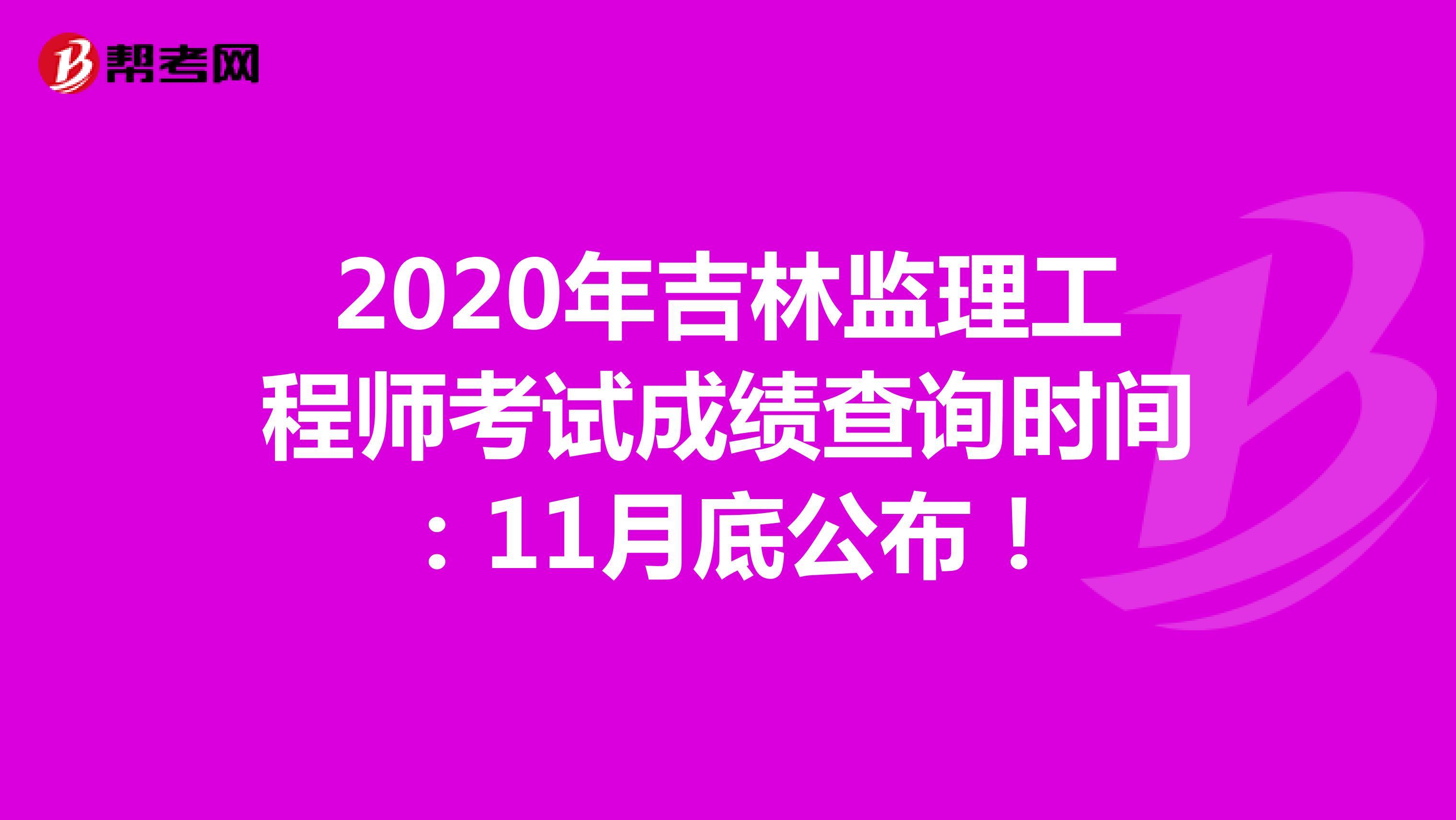 2020年吉林监理工程师考试成绩查询时间:11月底公布!