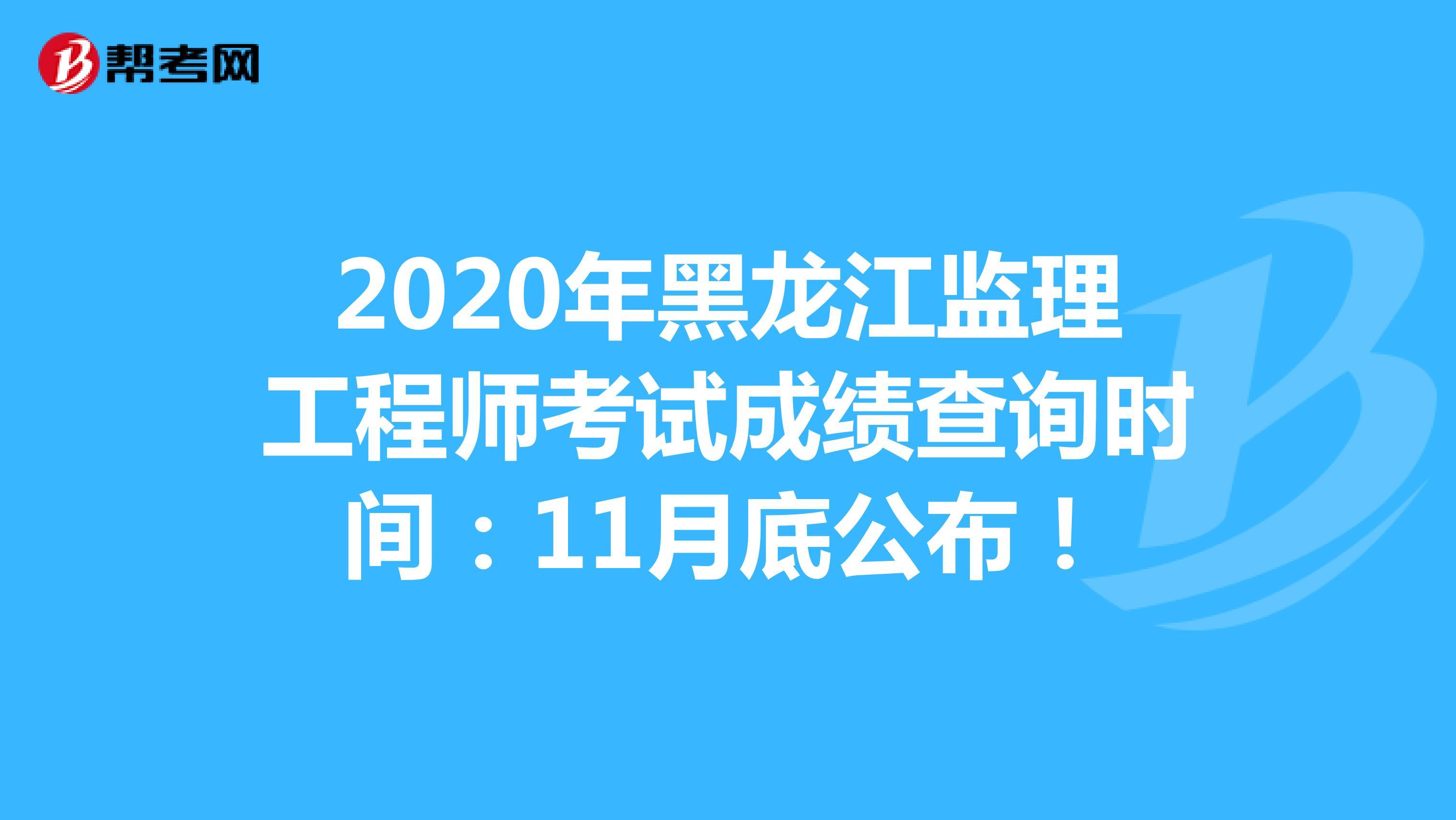 2020年黑龙江监理工程师考试成绩查询时间:11月底公布!