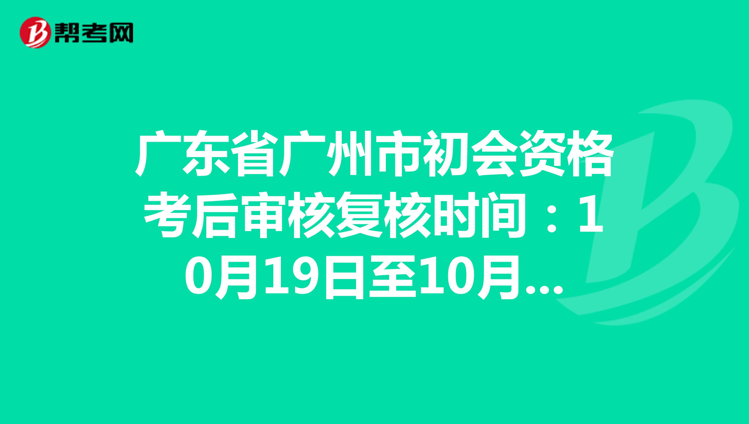广东省广州市初会资格考后审核复核时间:10月19日至10月30日