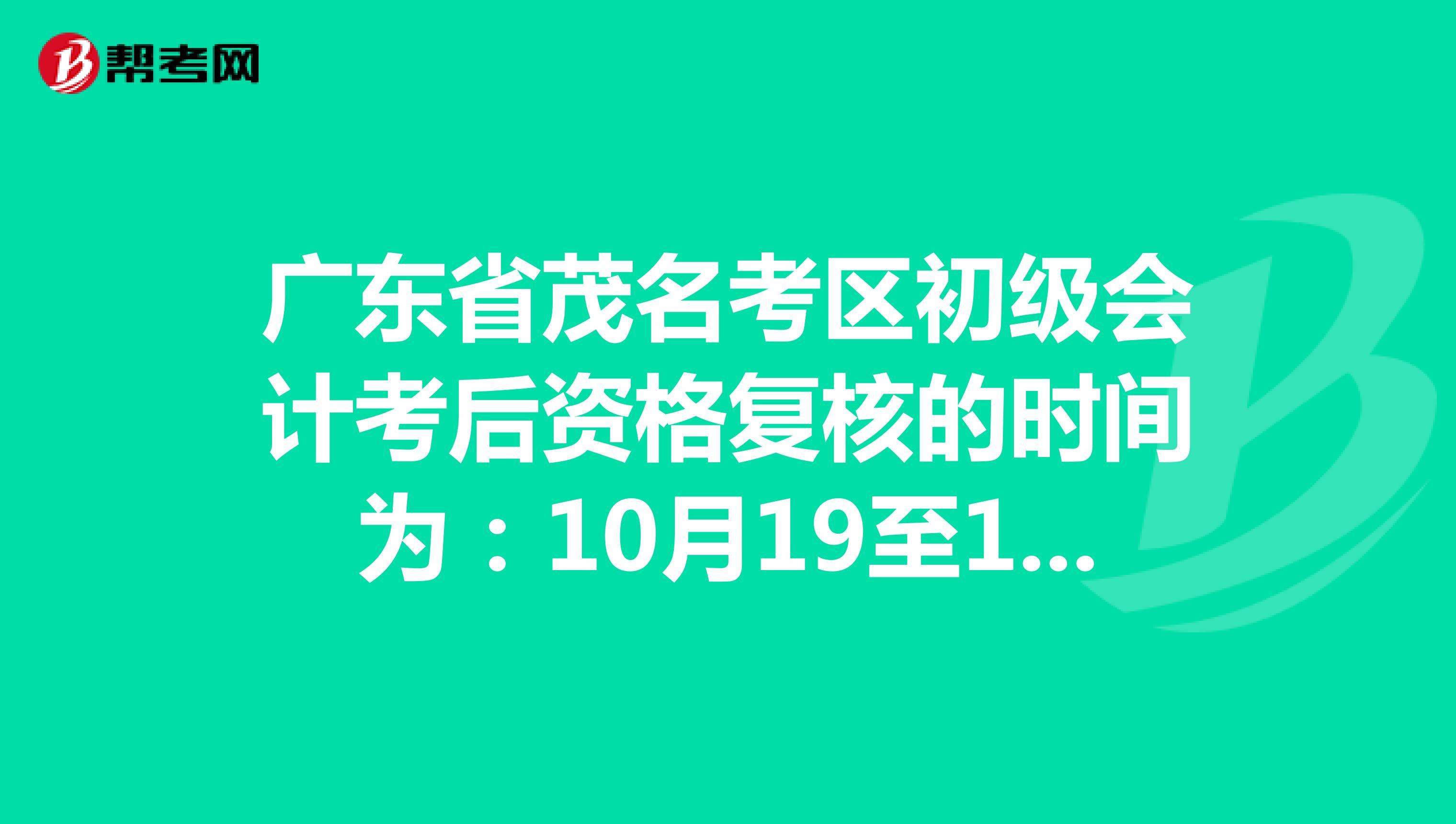 广东省茂名考区初级会计考后资格复核的时间为:10月19至10月30日!