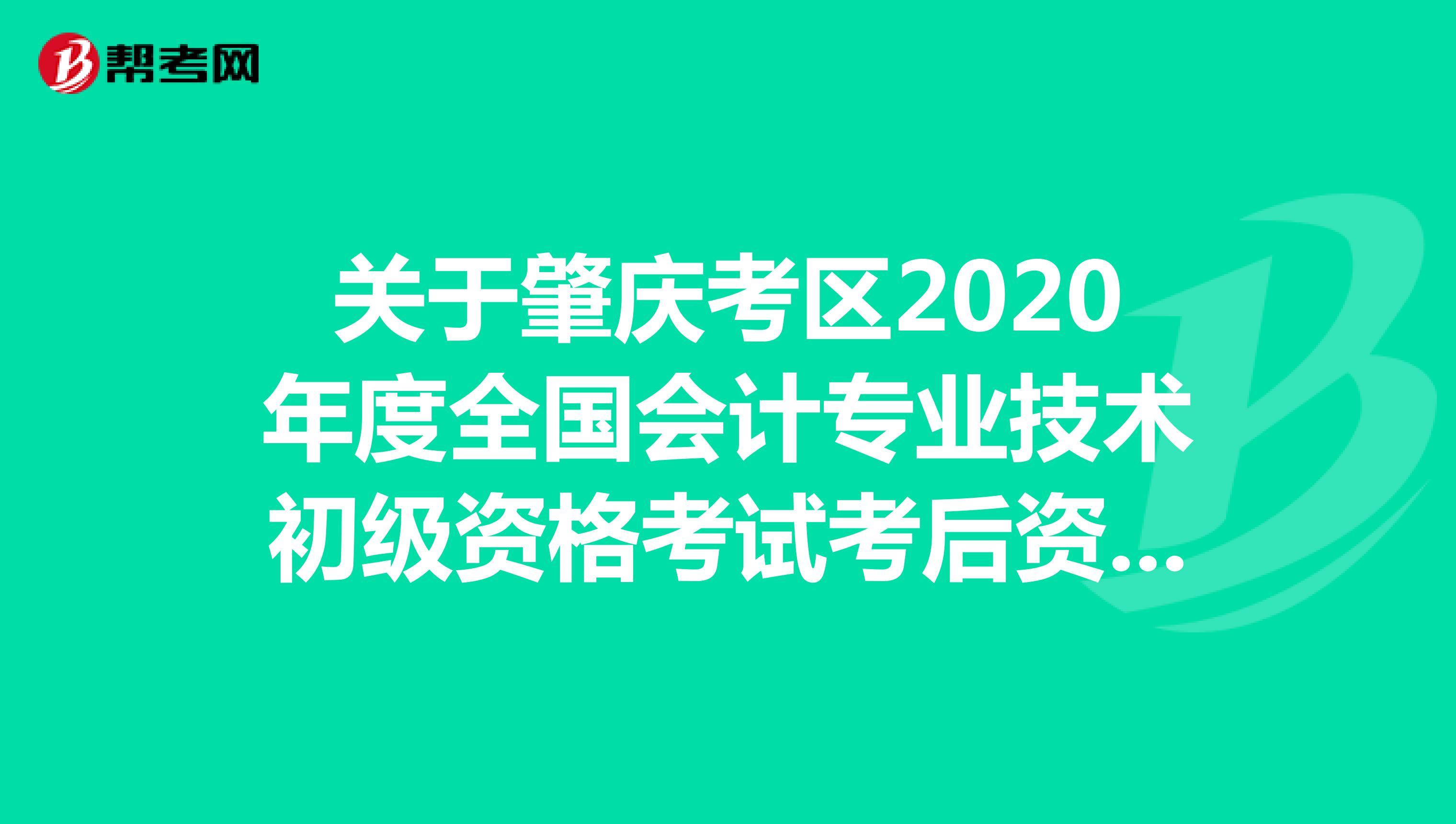 2020年广东省肇庆考区初级会计考后资格复核的时间为:10月19至10月30日