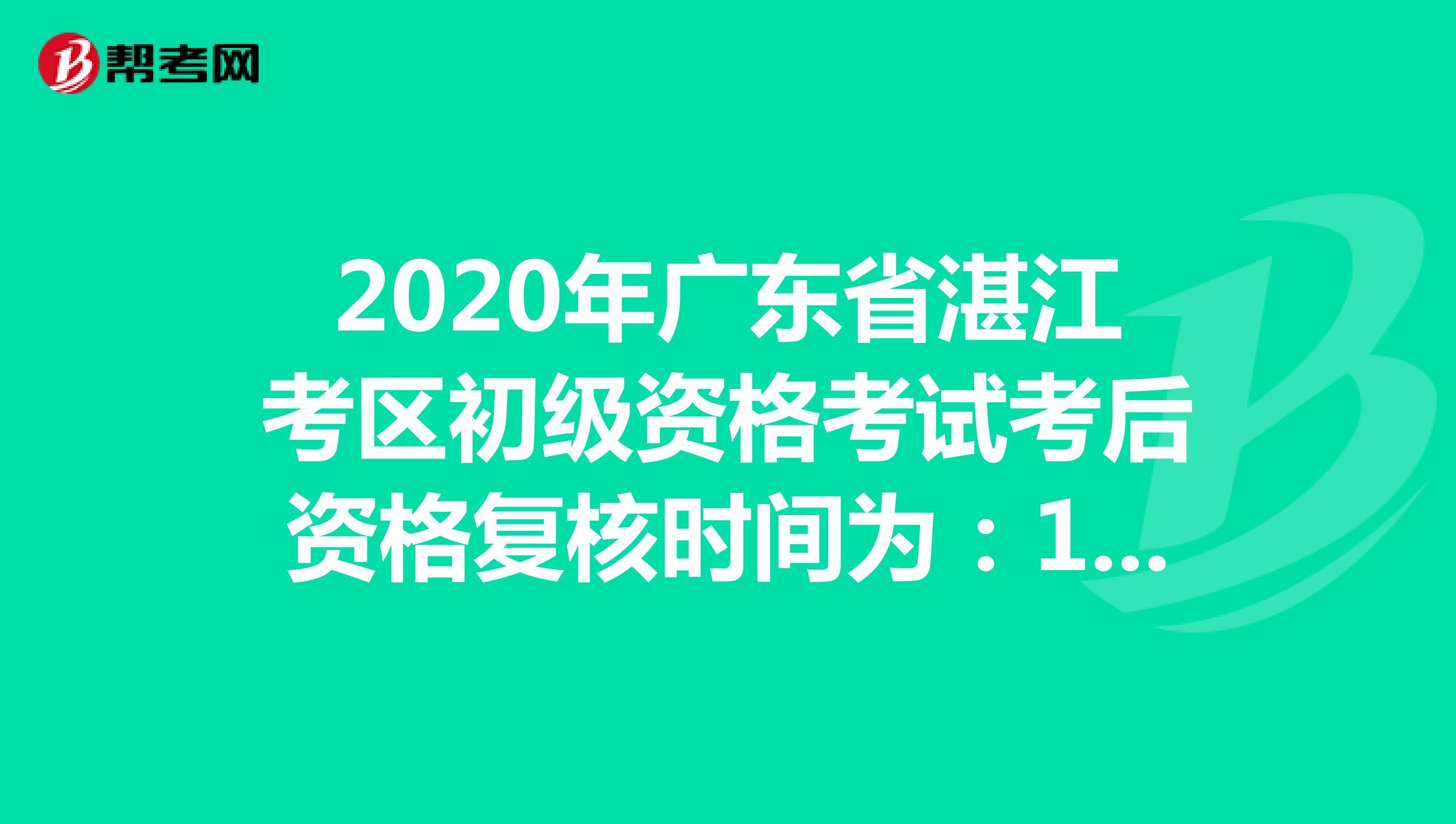 2020年广东省湛江考区初级资格考试考后资格复核时间为:10月19日-10月30日
