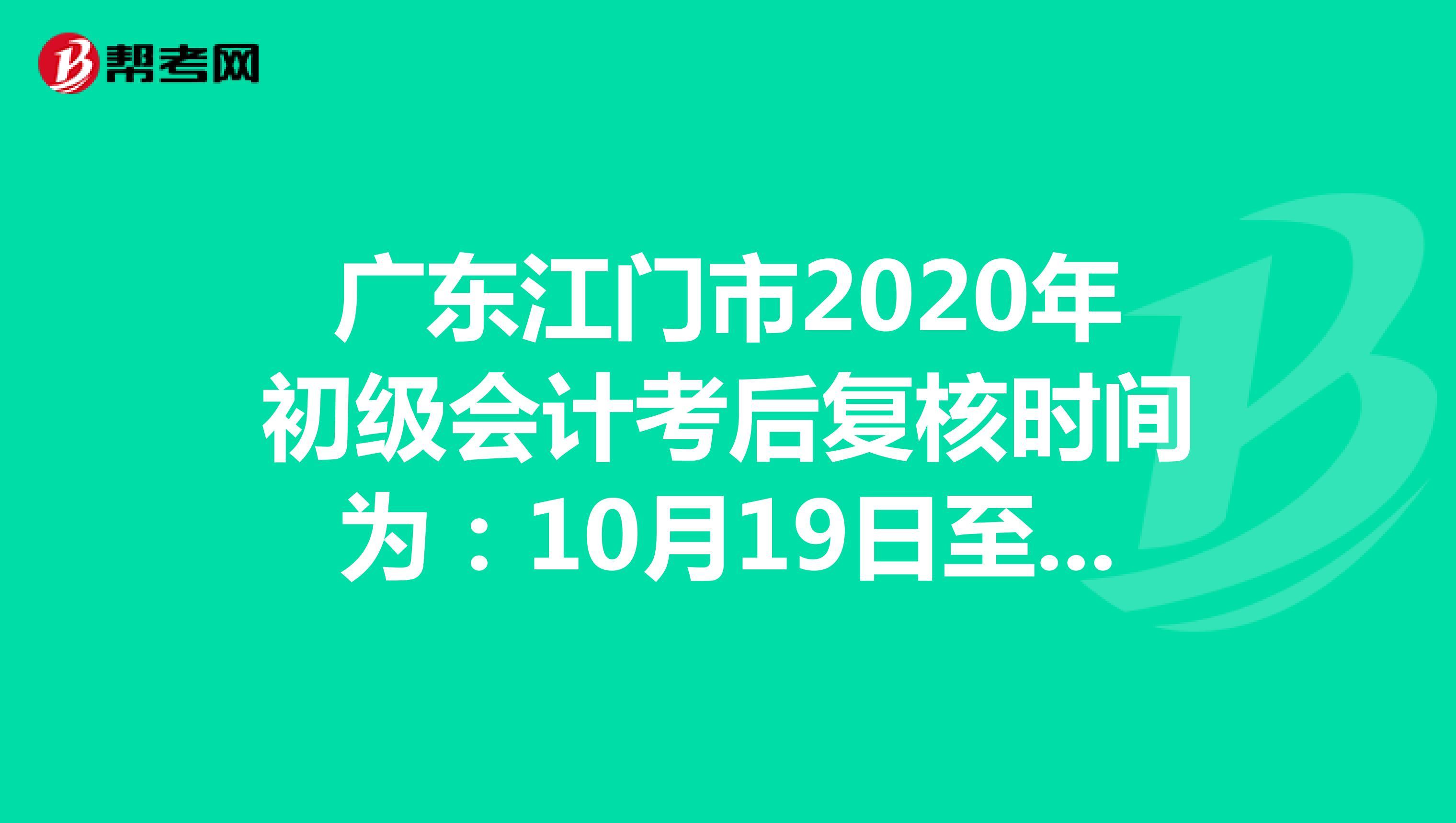 广东江门市2020年初级会计考后复核时间为:10月19日至10月30日